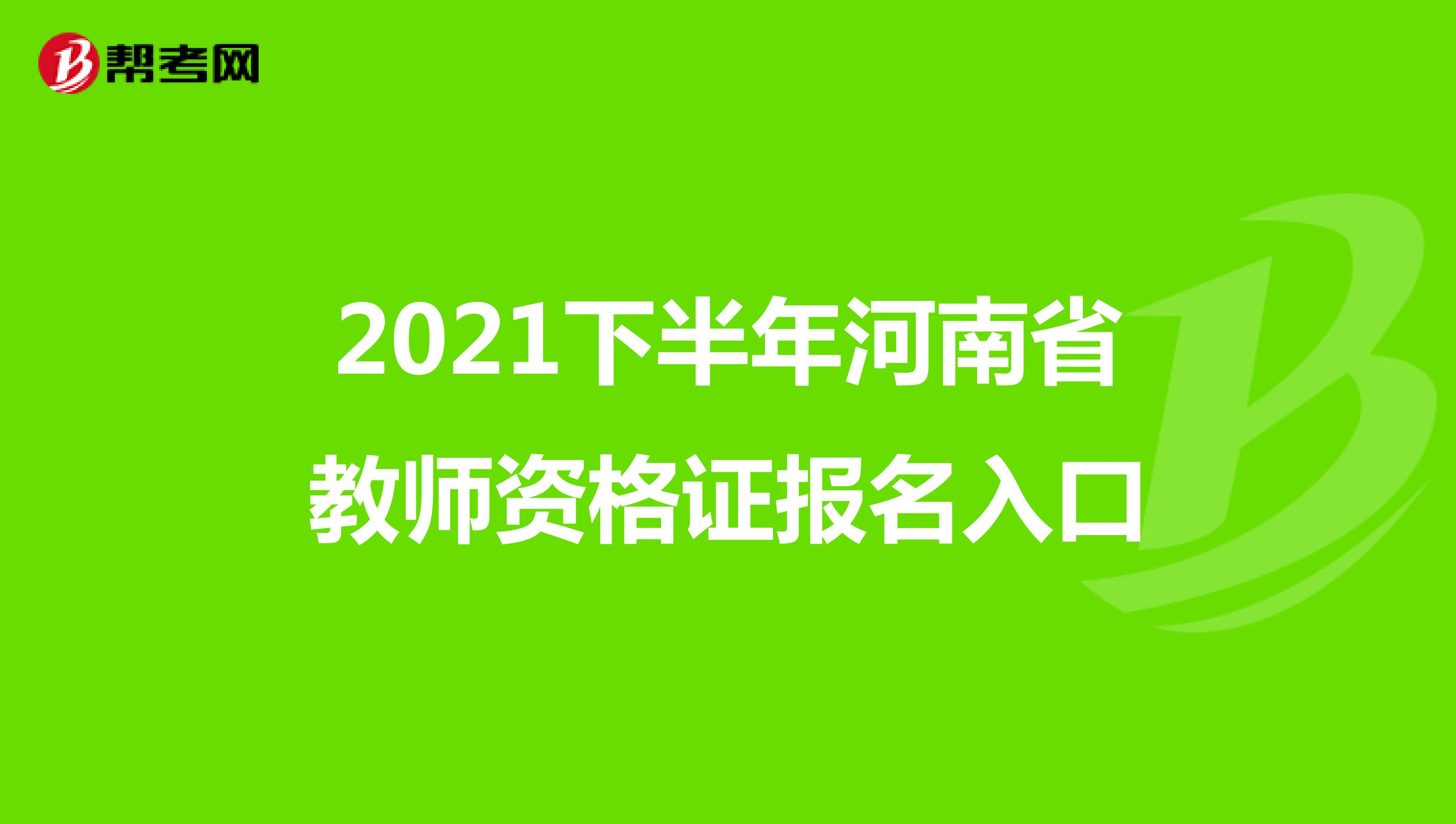 2021下半年河南省教师资格证报名入口