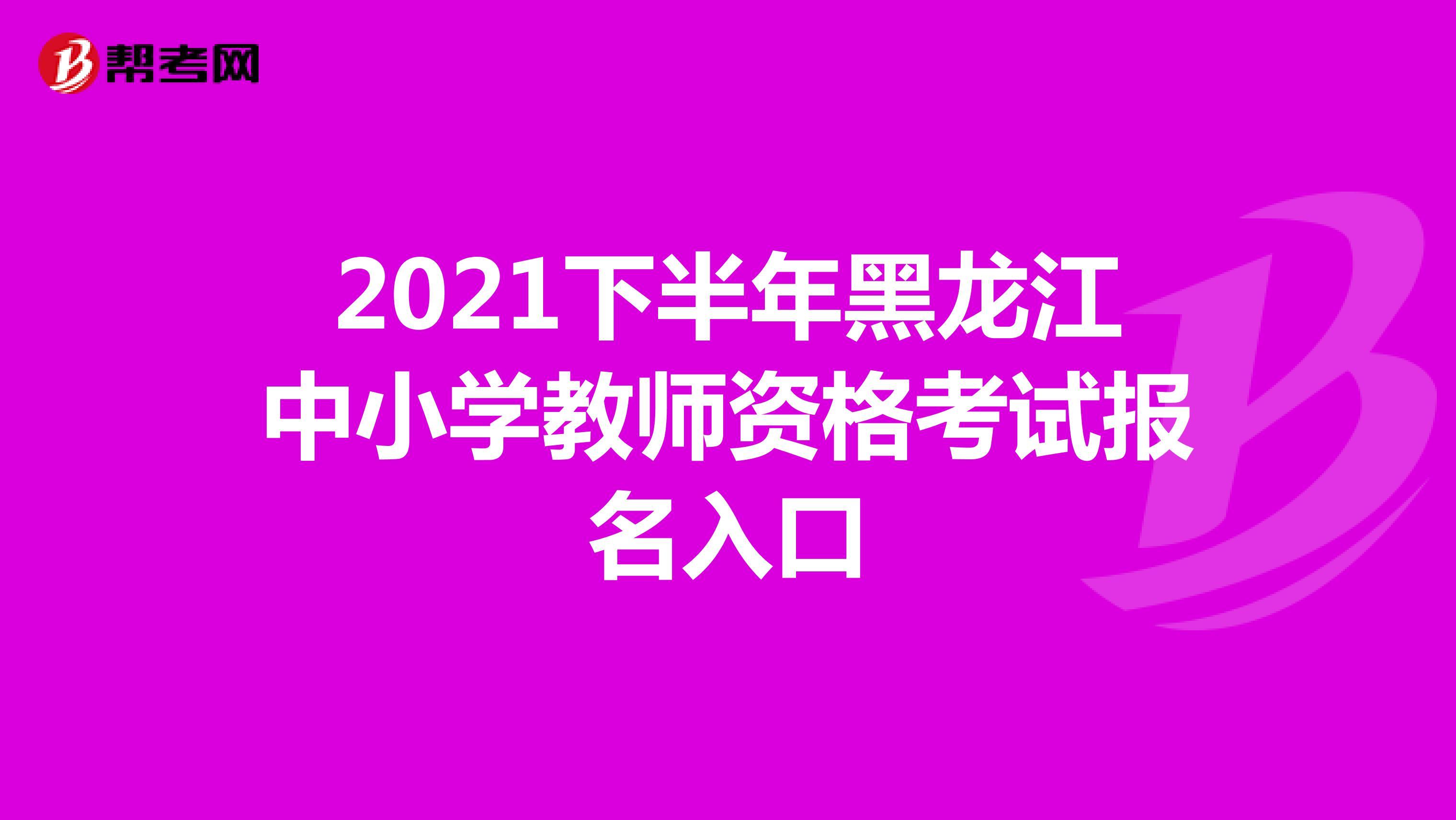 2021下半年黑龙江中小学教师资格考试报名入口