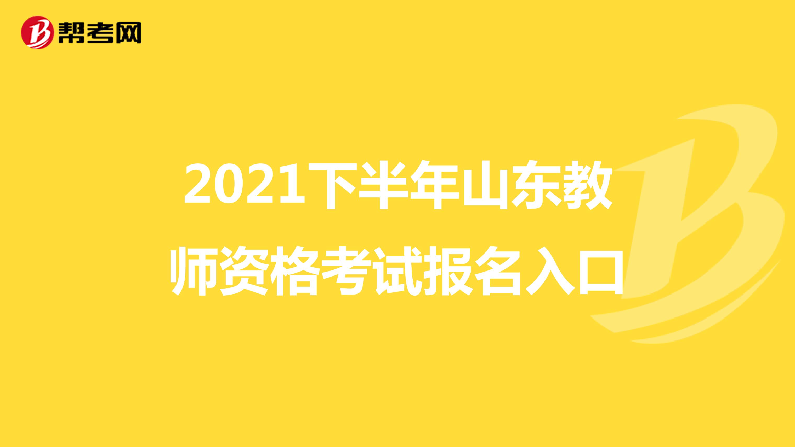 2021下半年山东教师资格考试报名入口