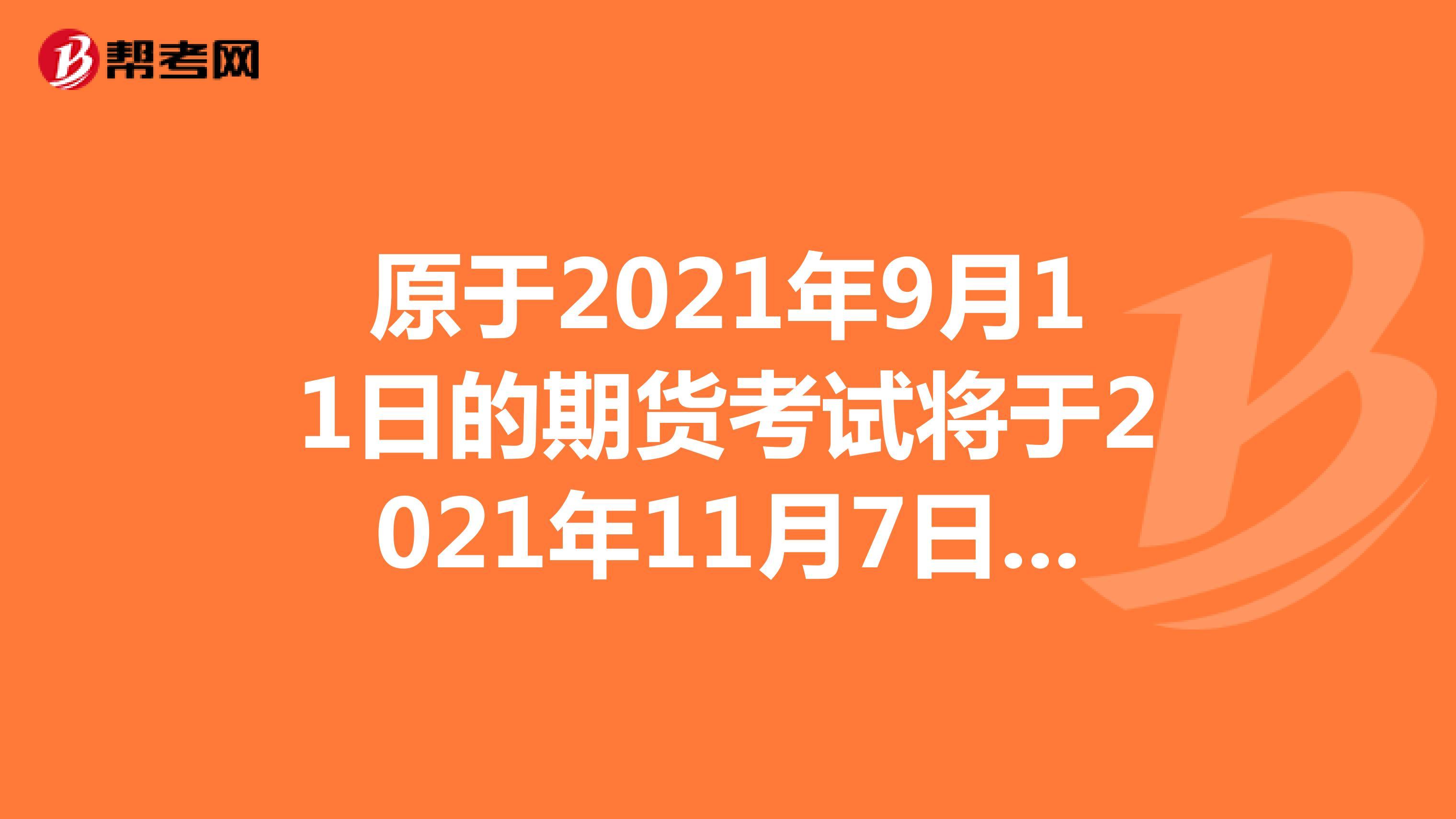 原于2021年9月11日的期货考试将于2021年11月7日举办!