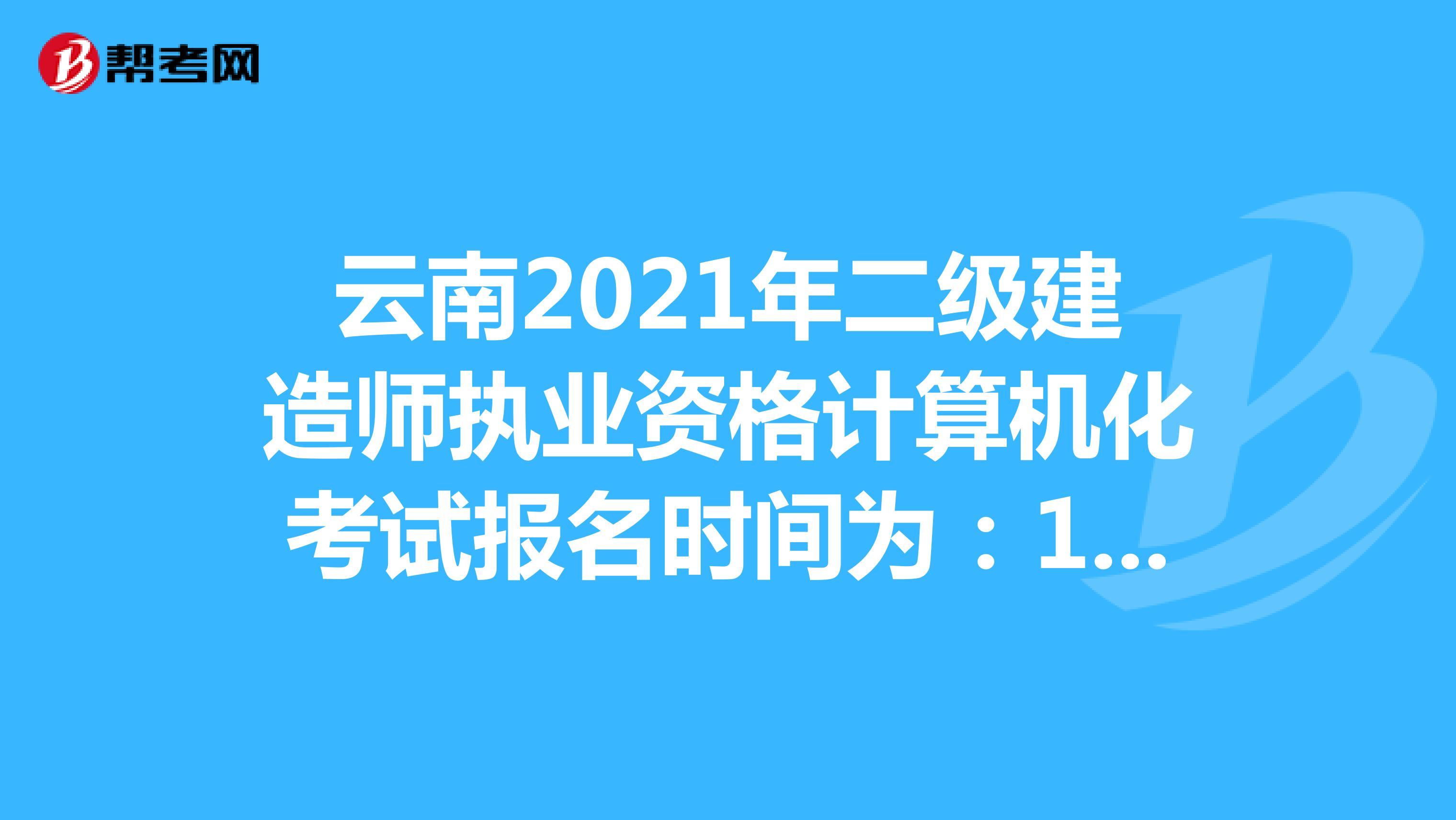 云南2021年二级建造师执业资格计算机化考试报名时间为:10月8日00:00-10月18日24:00