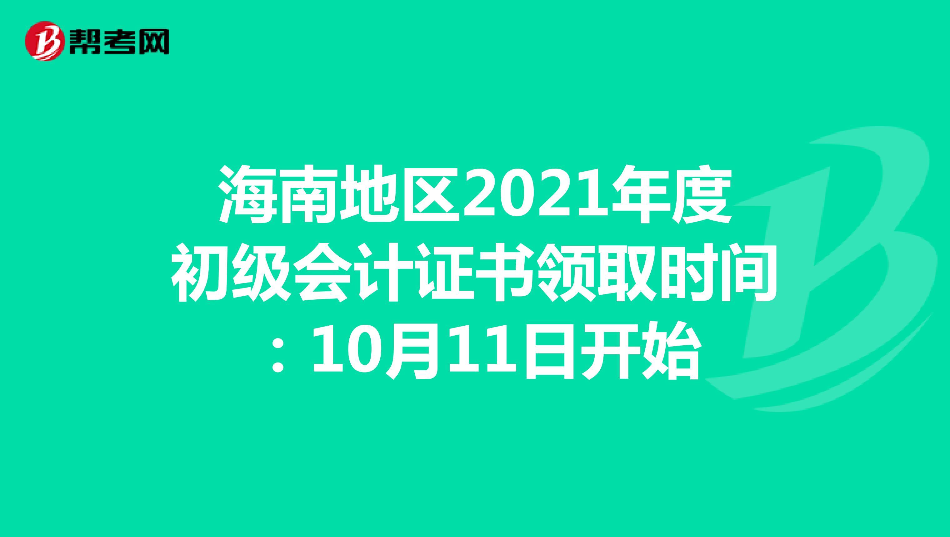 海南地区2021年度初级会计证书领取时间:10月11日开始