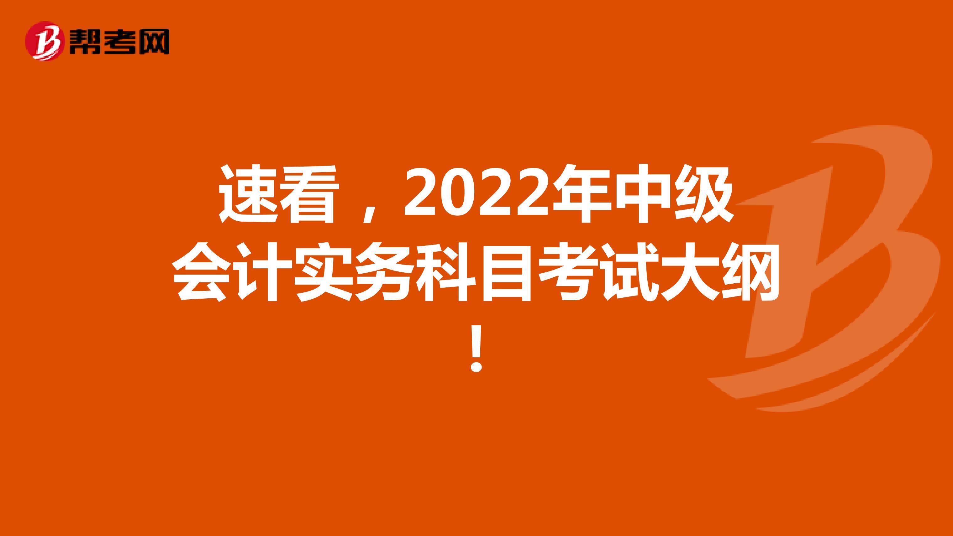 速看,2022年中级会计实务科目考试大纲!