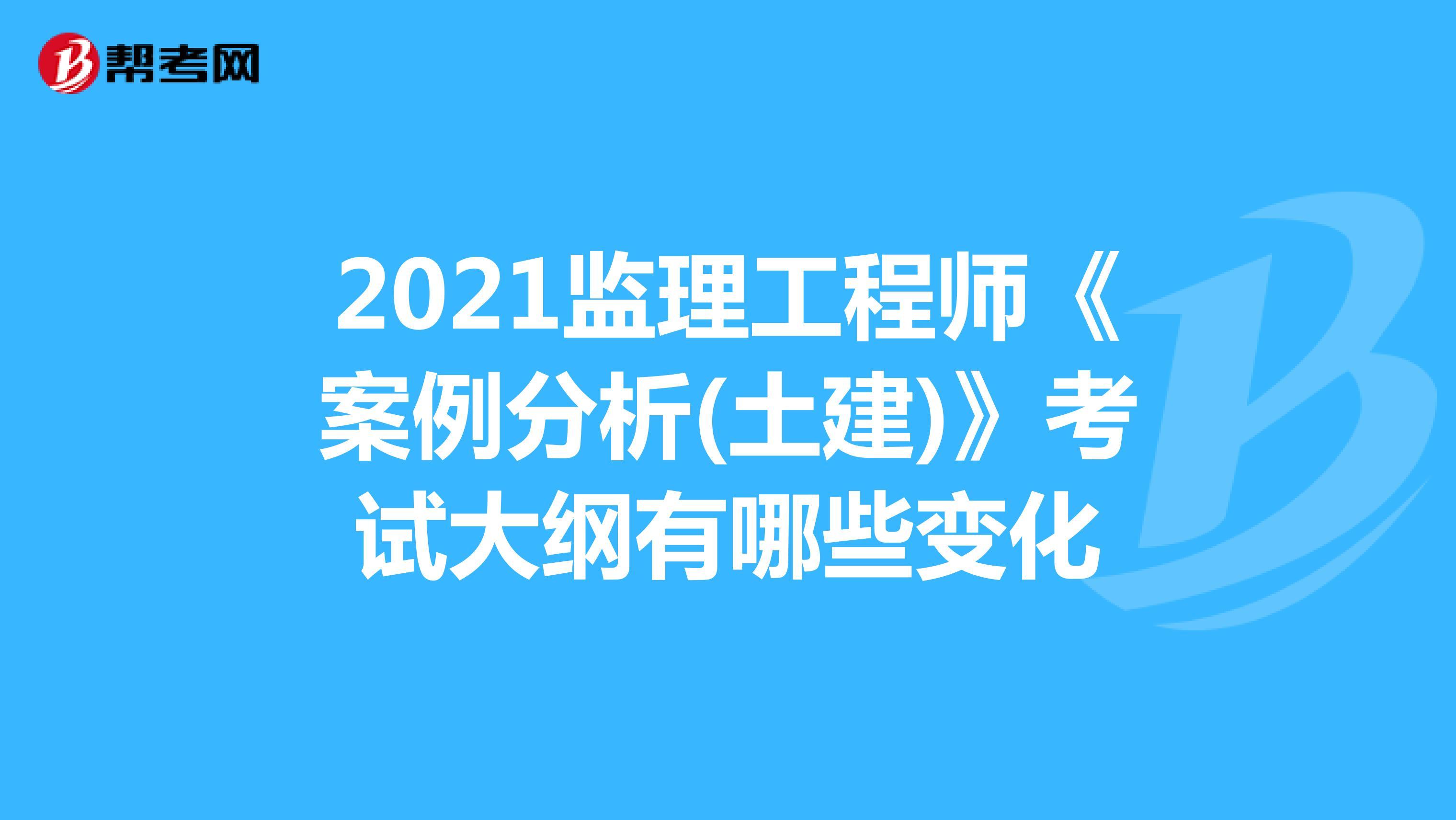 2021监理工程师《案例分析(土建)》考试大纲有哪些变化
