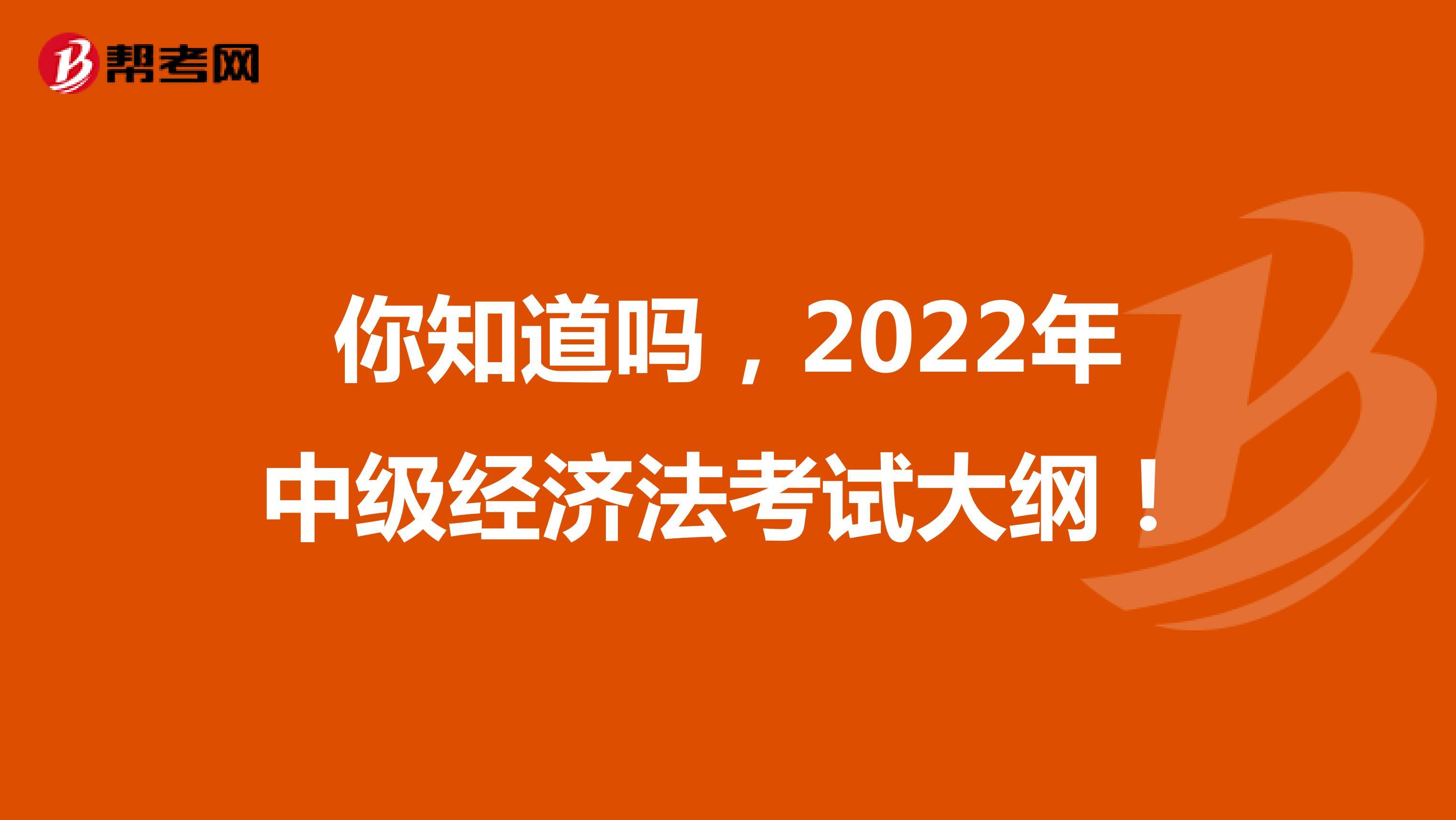 你知道吗,2022年中级经济法考试大纲!