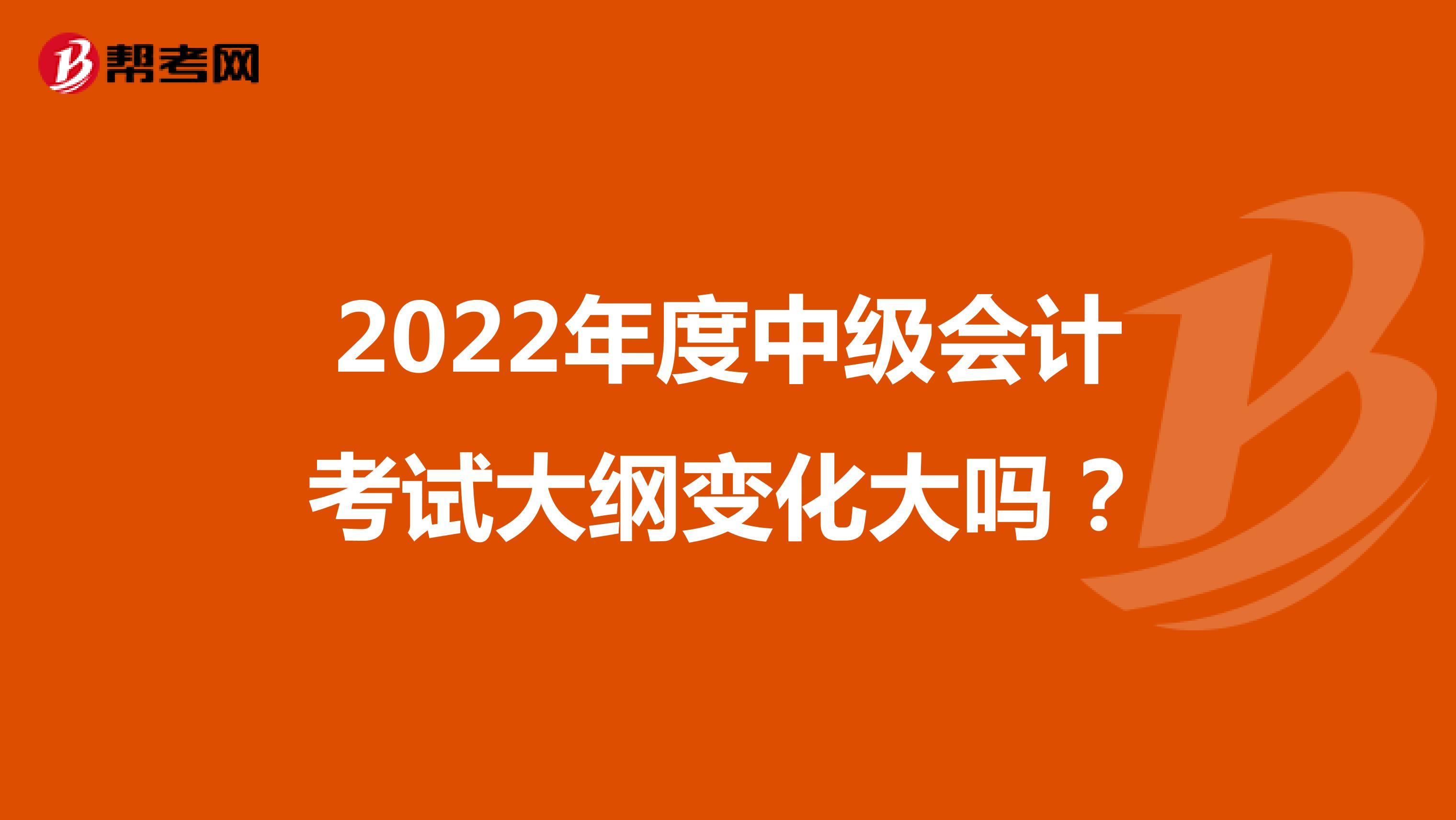 2022年度中级会计考试大纲变化大吗?