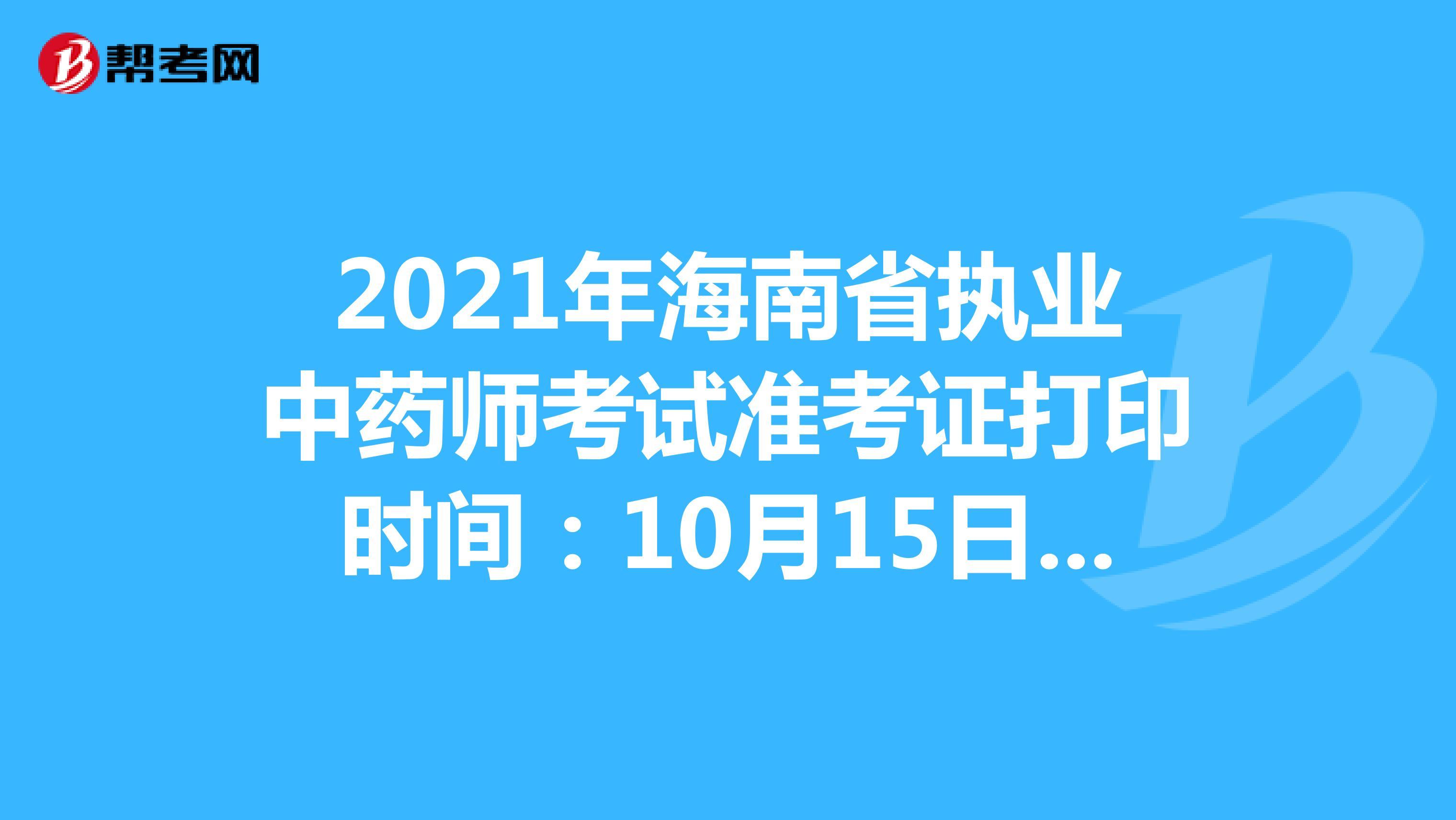2021年海南省执业中药师考试准考证打印时间:10月15日-10月22日