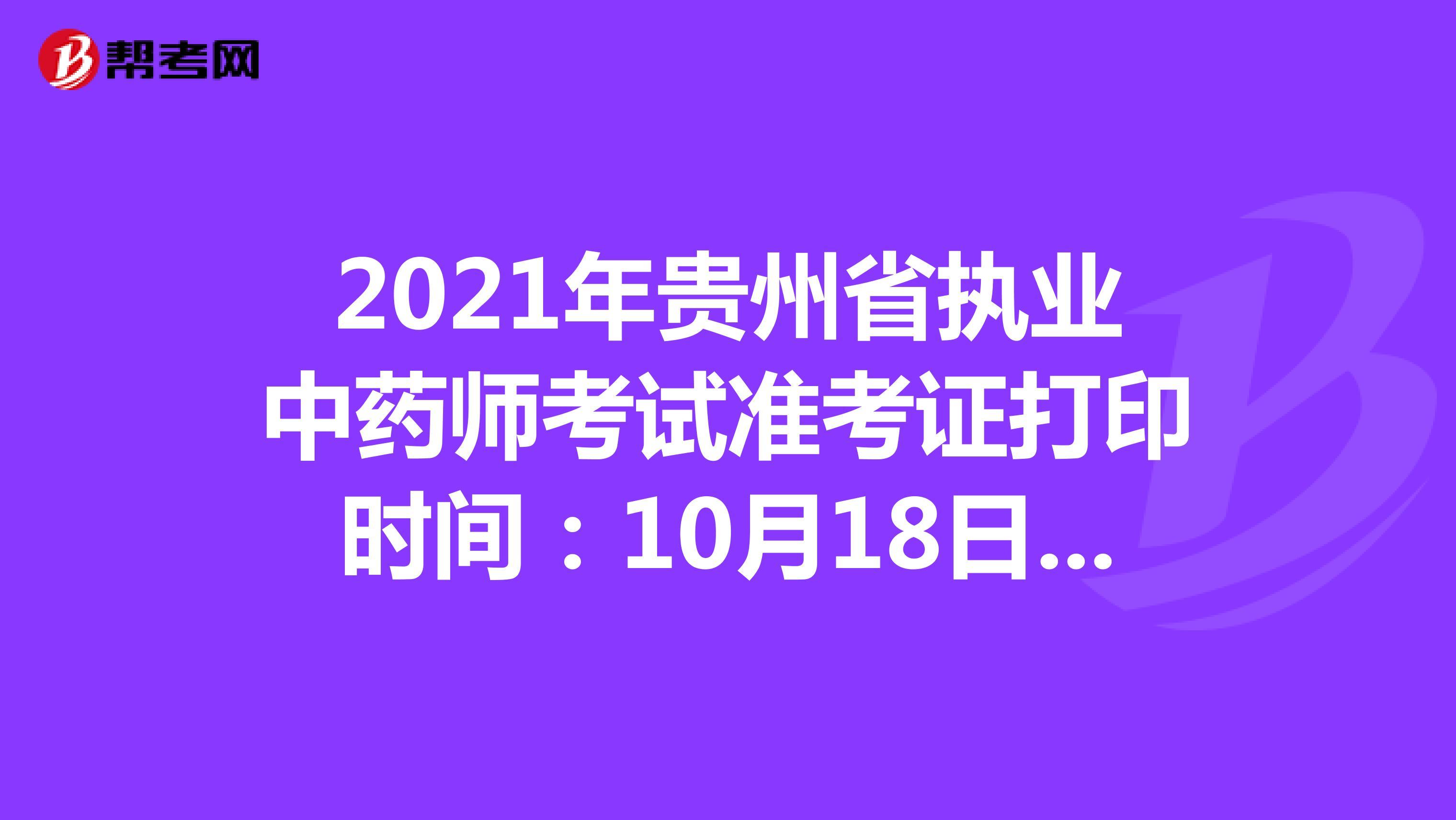 2021年贵州省执业中药师考试准考证打印时间:10月18日-10月22日