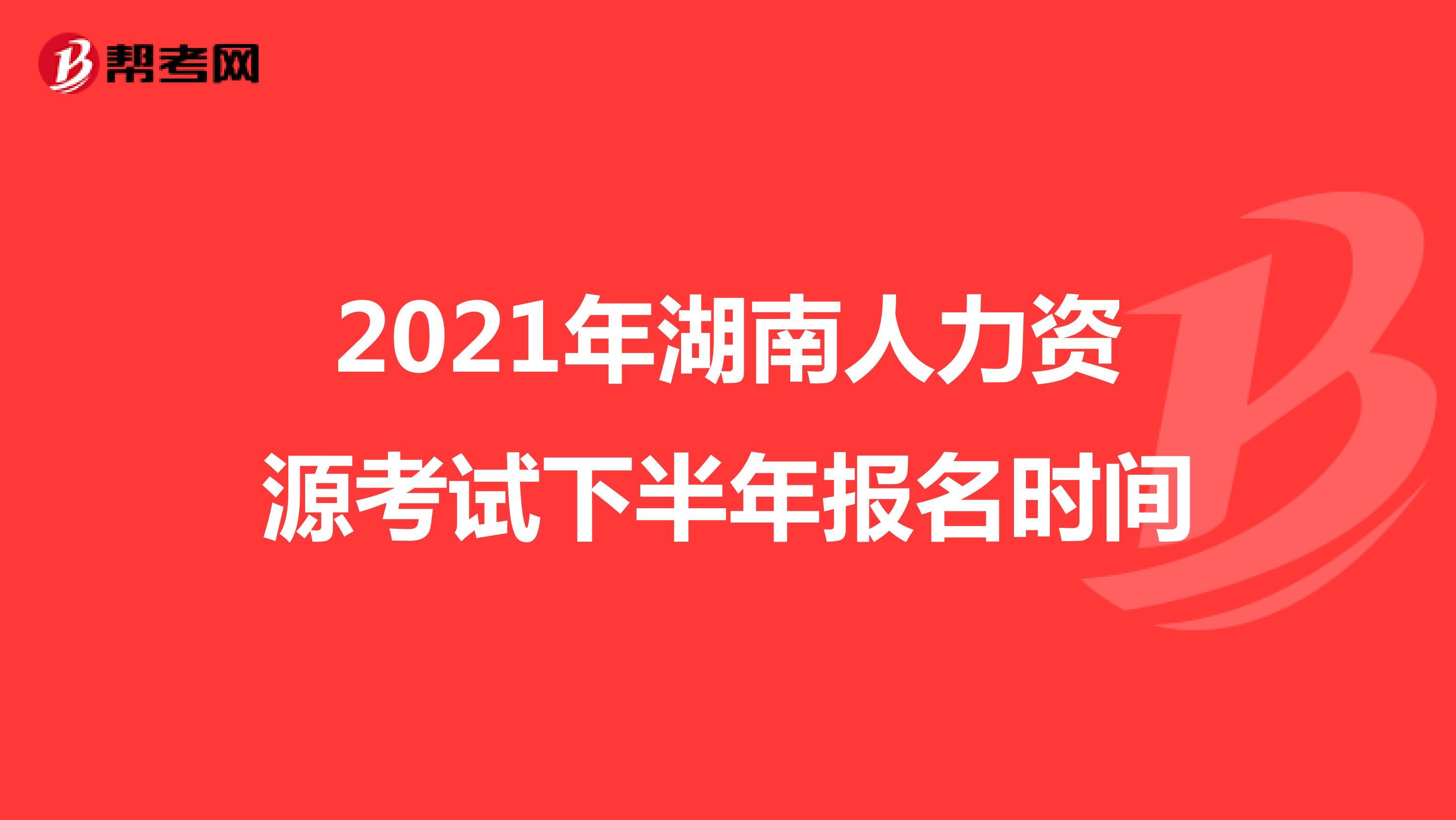 2021年湖南人力资源考试下半年报名时间