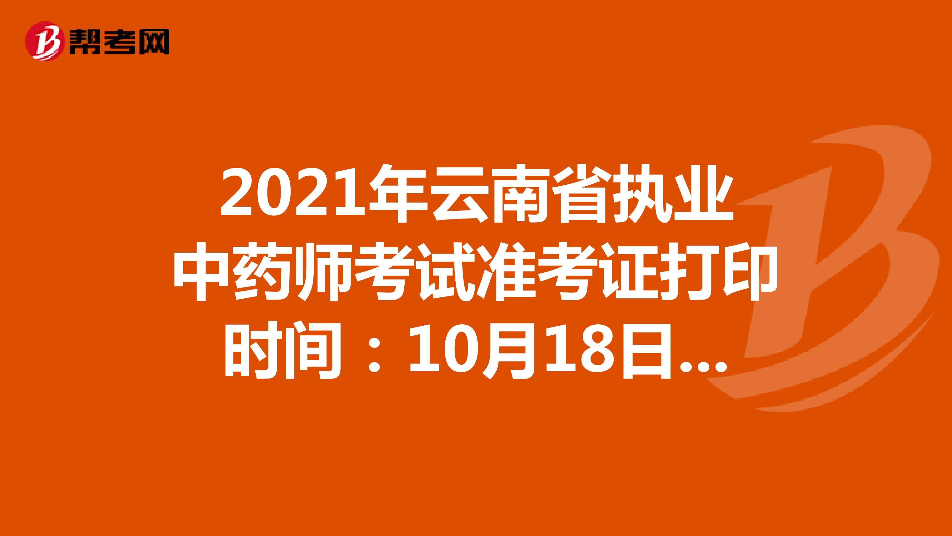 2021年云南省执业中药师考试准考证打印时间:10月18日开始