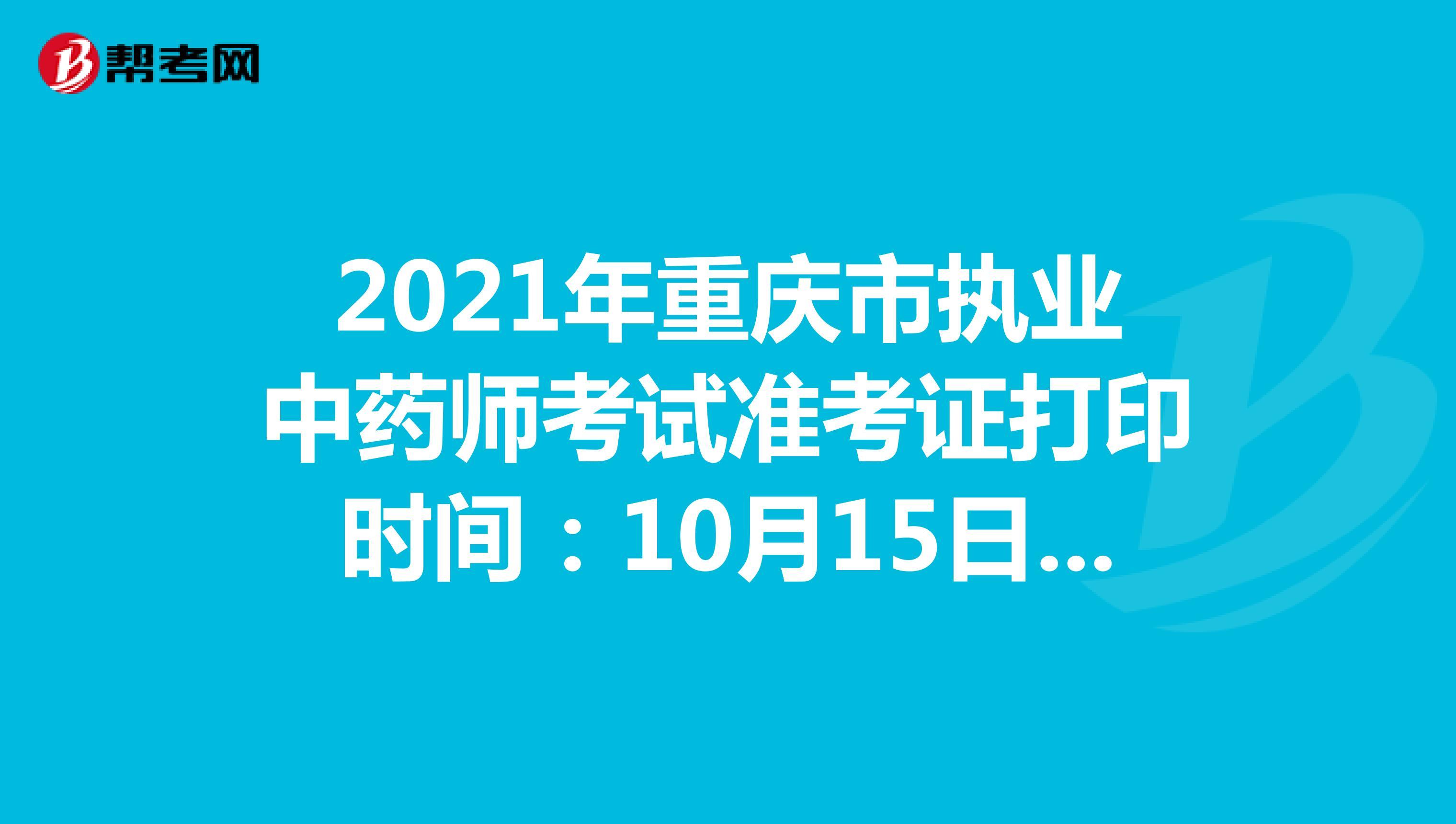 2021年重庆市执业中药师考试准考证打印时间:10月15日-10月22日
