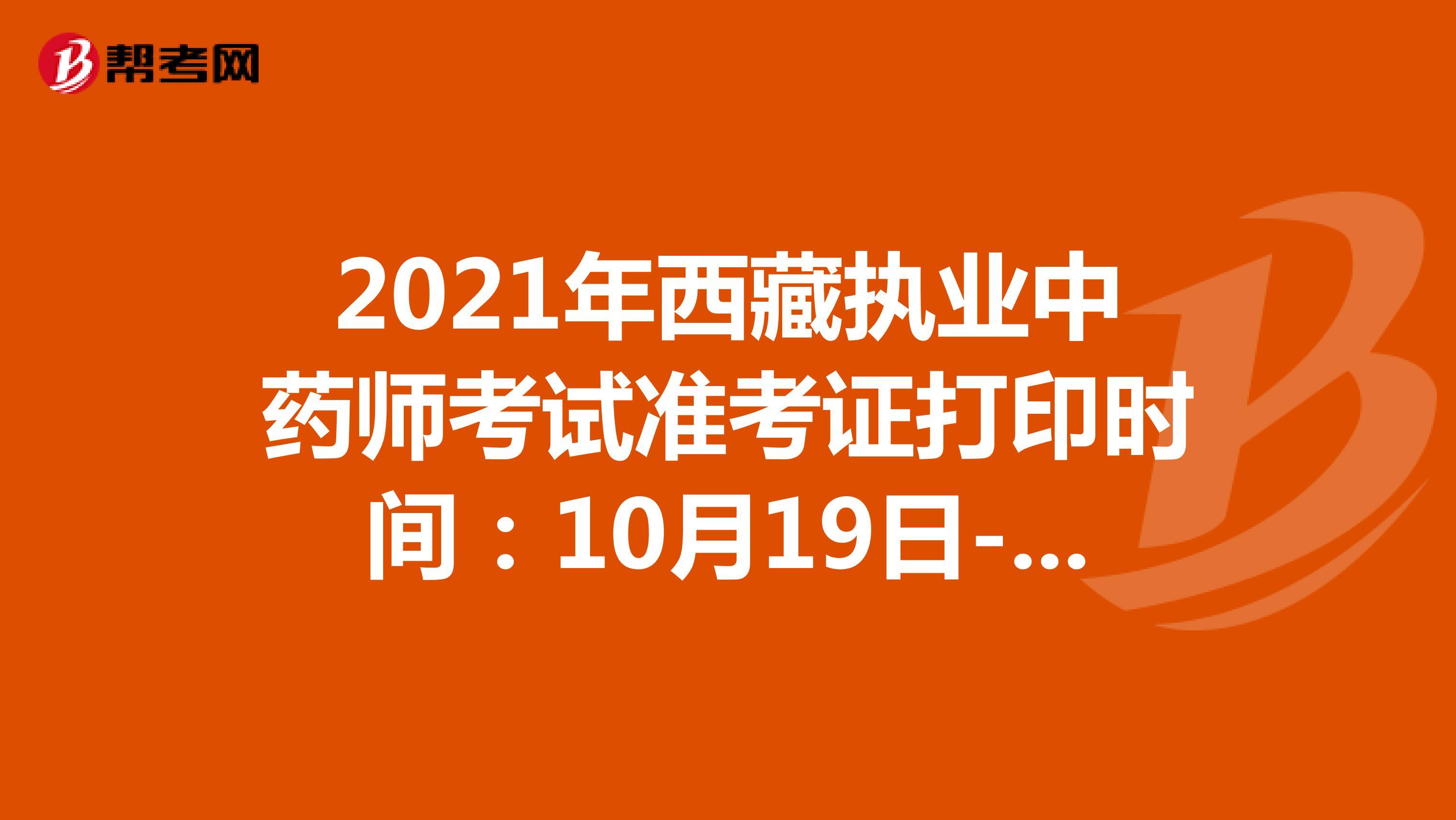 2021年西藏执业中药师考试准考证打印时间:10月19日-10月22日