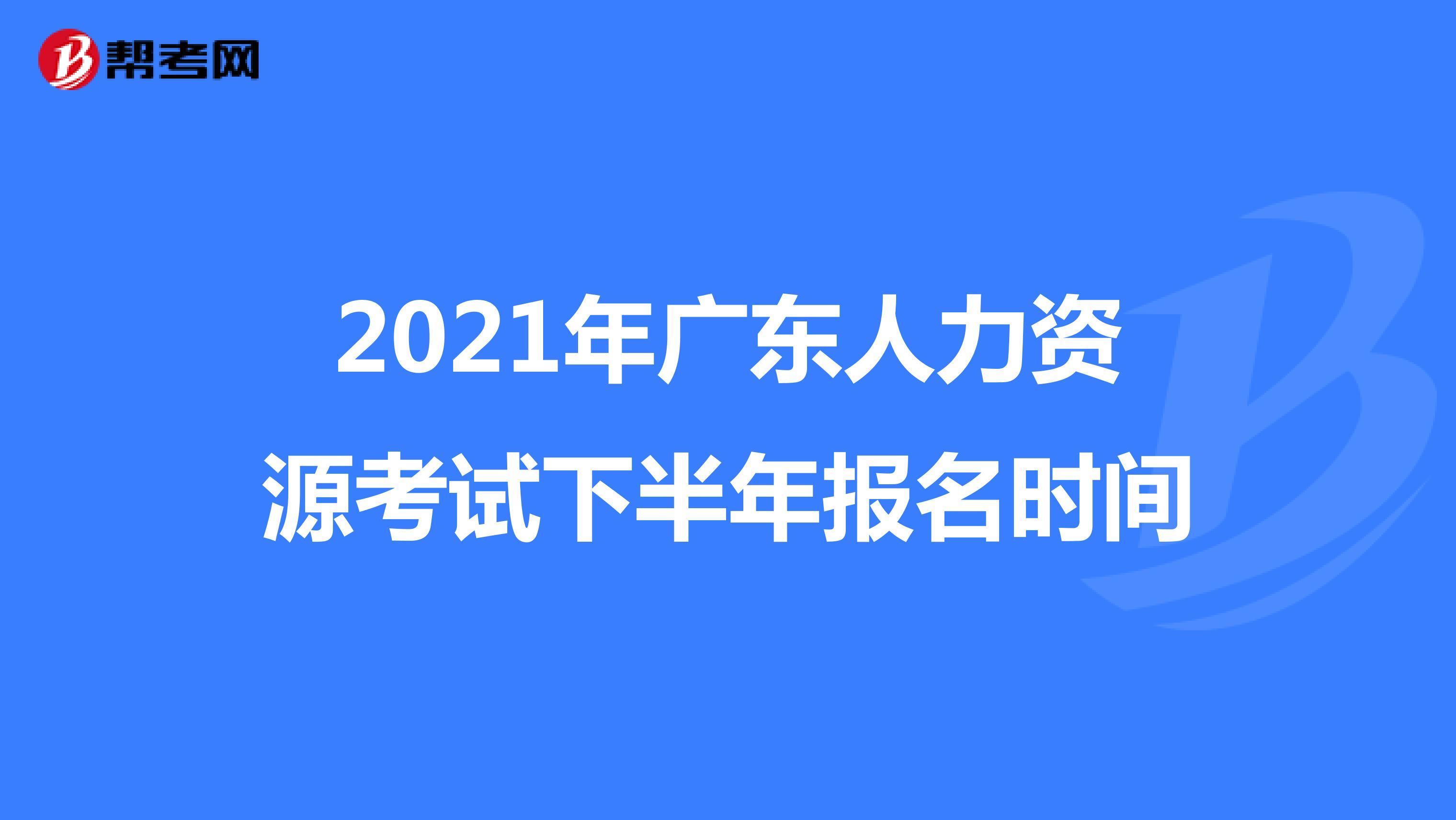 2021年广东人力资源考试下半年报名时间