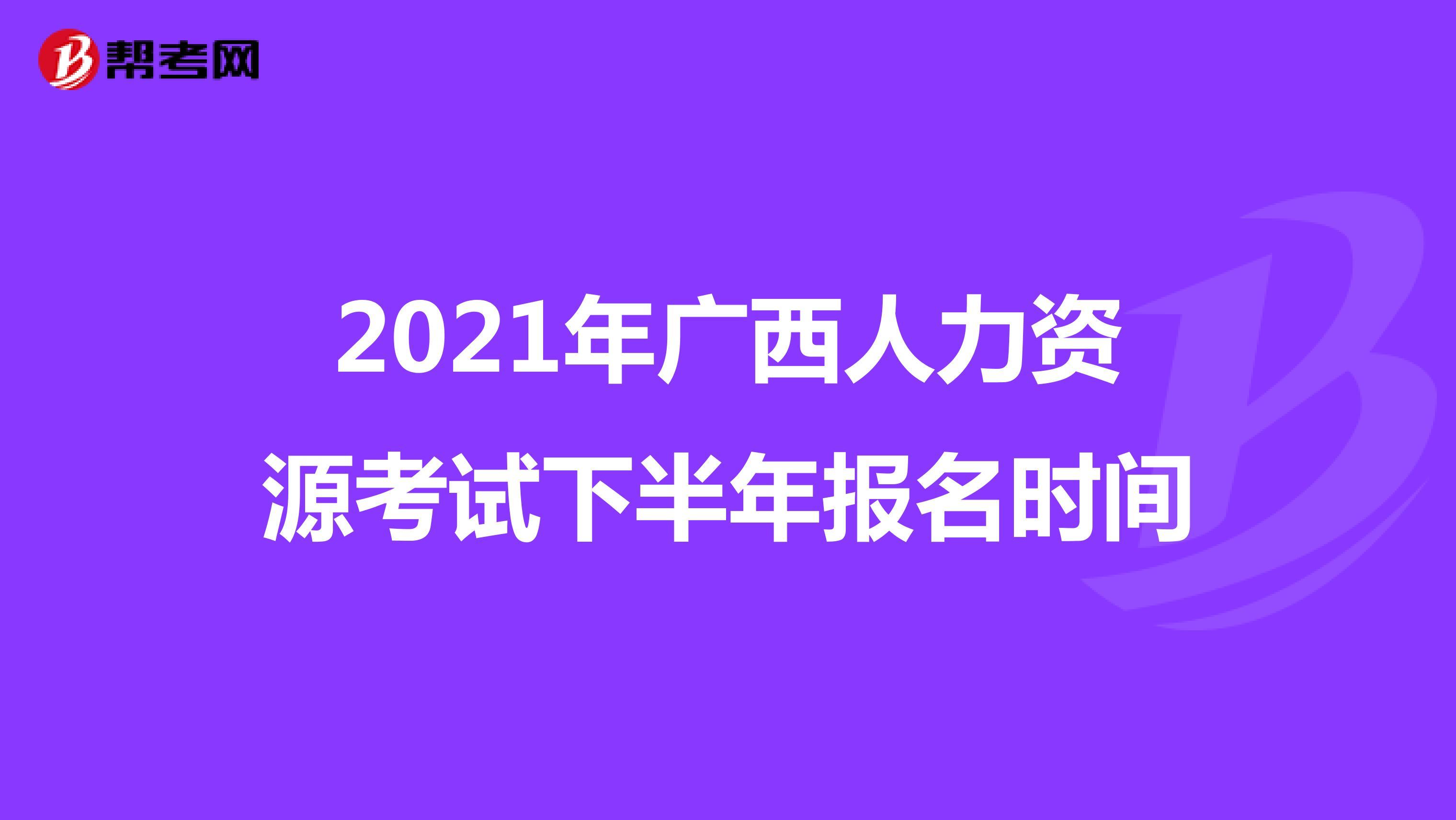 2021年广西人力资源考试下半年报名时间