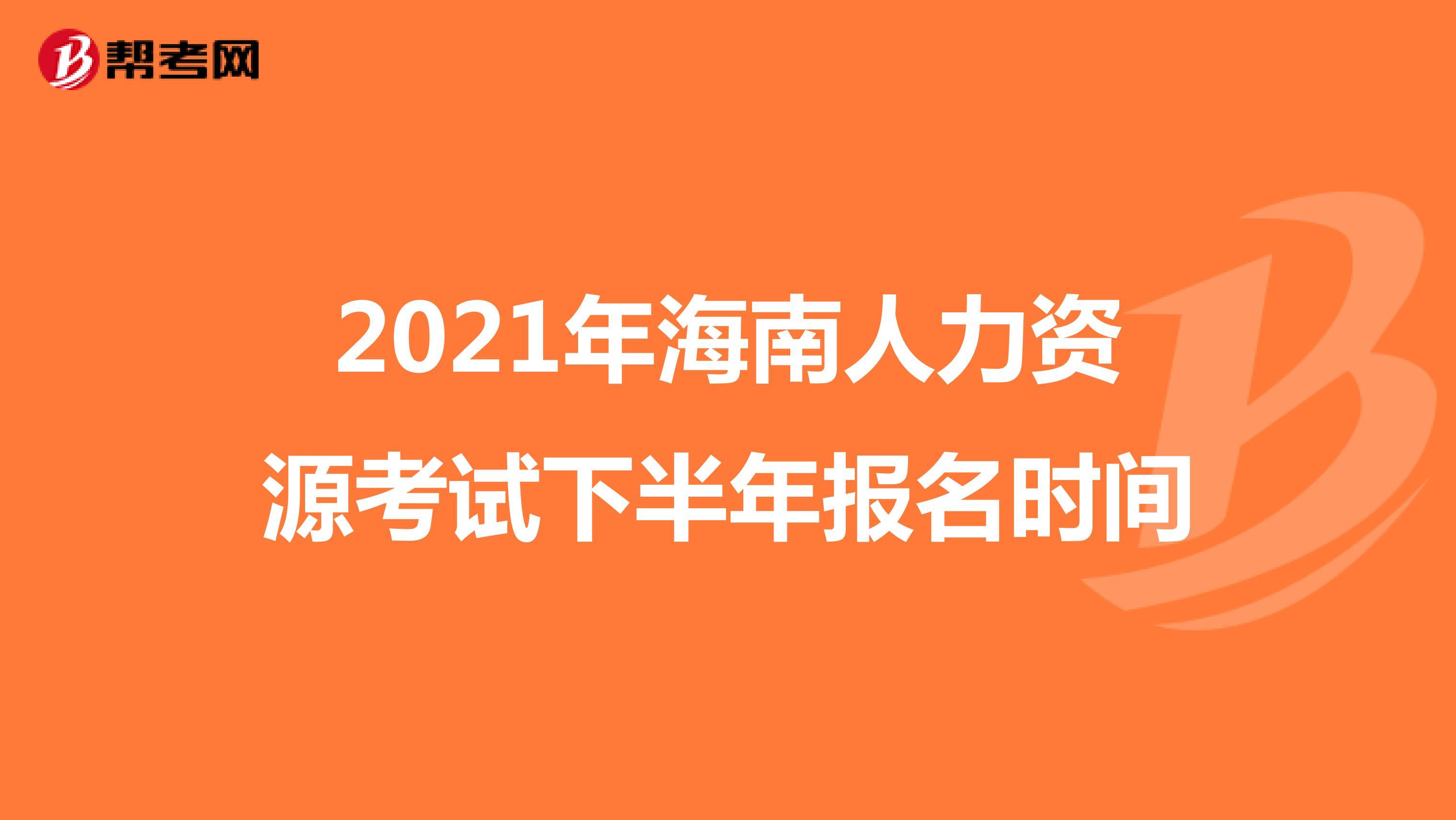 2021年海南人力资源考试下半年报名时间