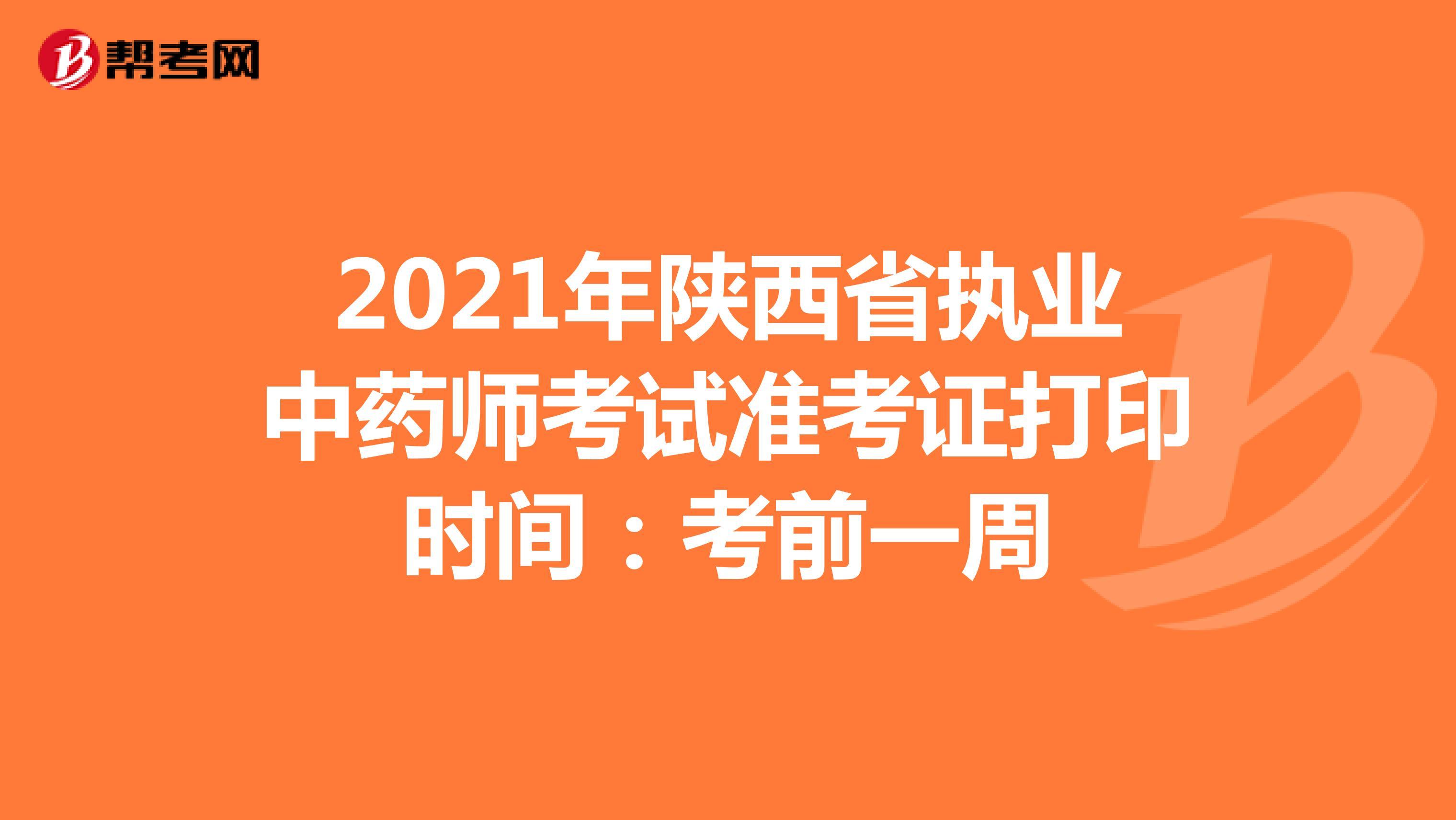 2021年陕西省执业中药师考试准考证打印时间:考前一周