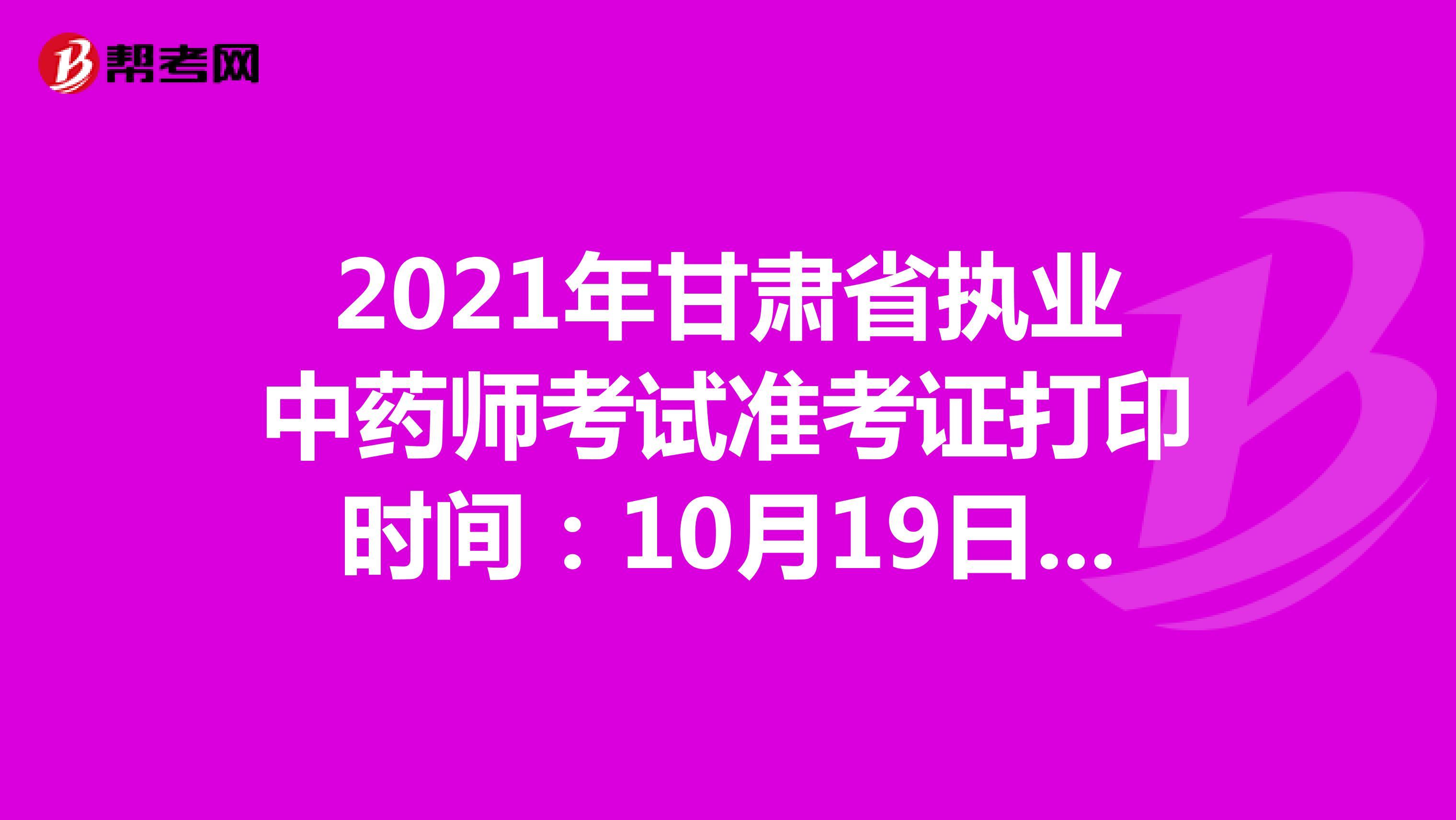 2021年甘肃省执业中药师考试准考证打印时间:10月19日-10月24日