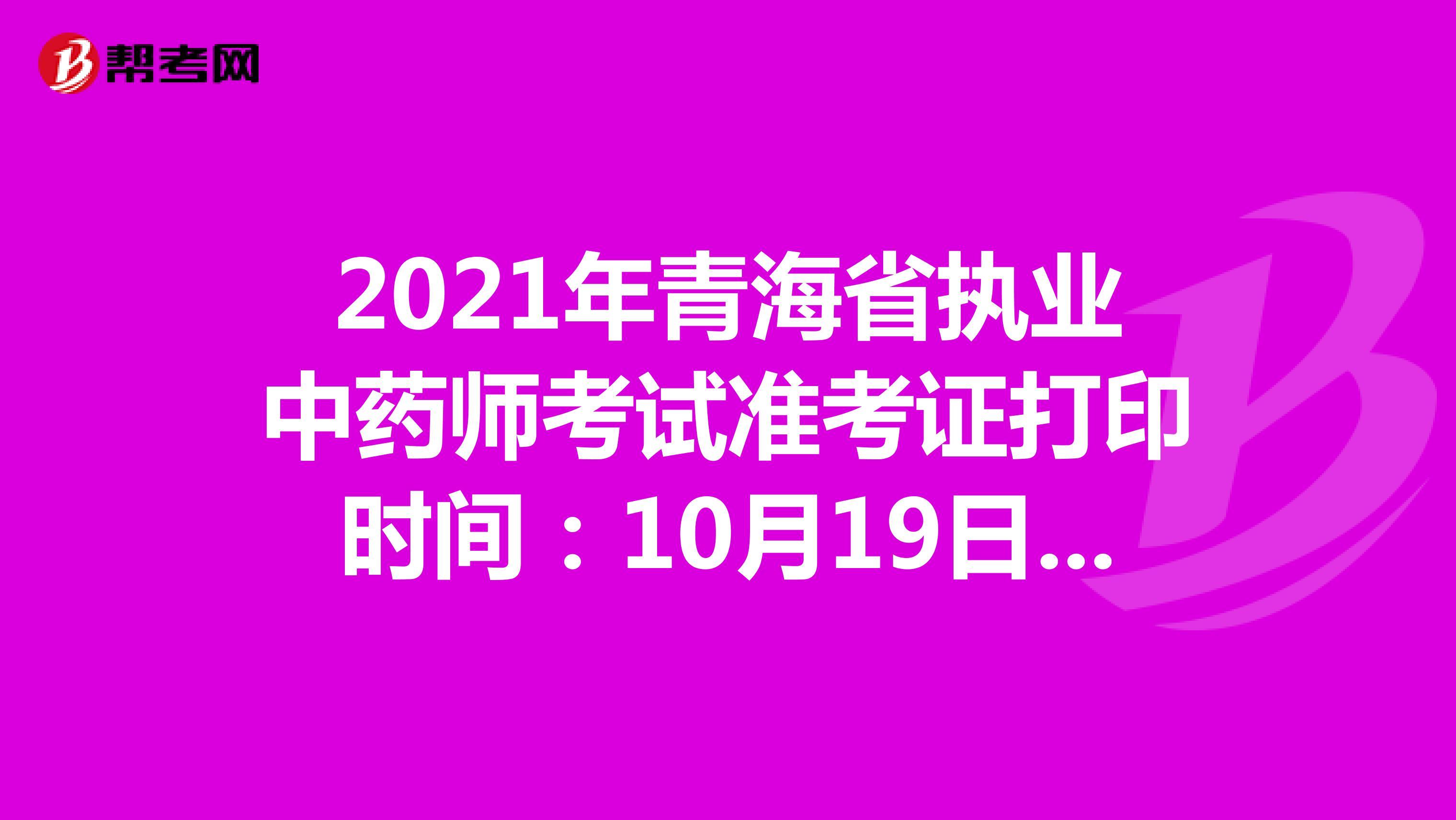 2021年青海省执业中药师考试准考证打印时间:10月19日-10月22日
