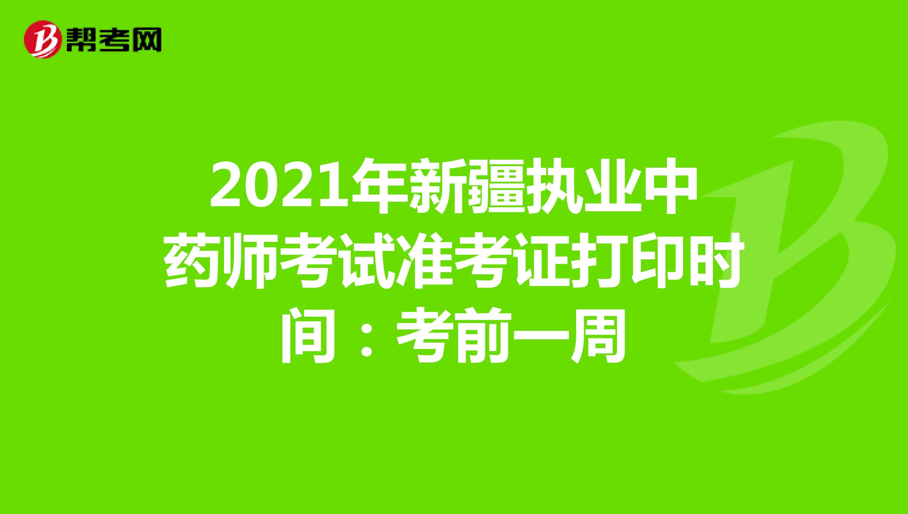 2021年新疆执业中药师考试准考证打印时间:考前一周