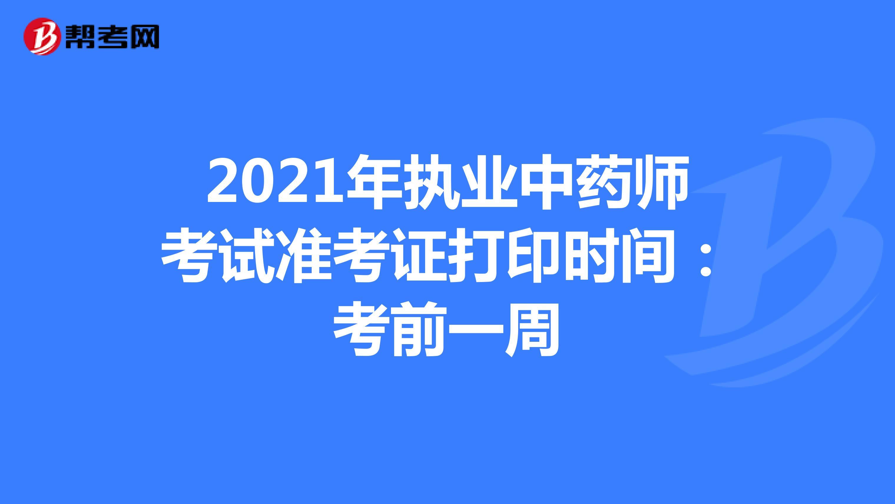 2021年执业中药师考试准考证打印时间:考前一周