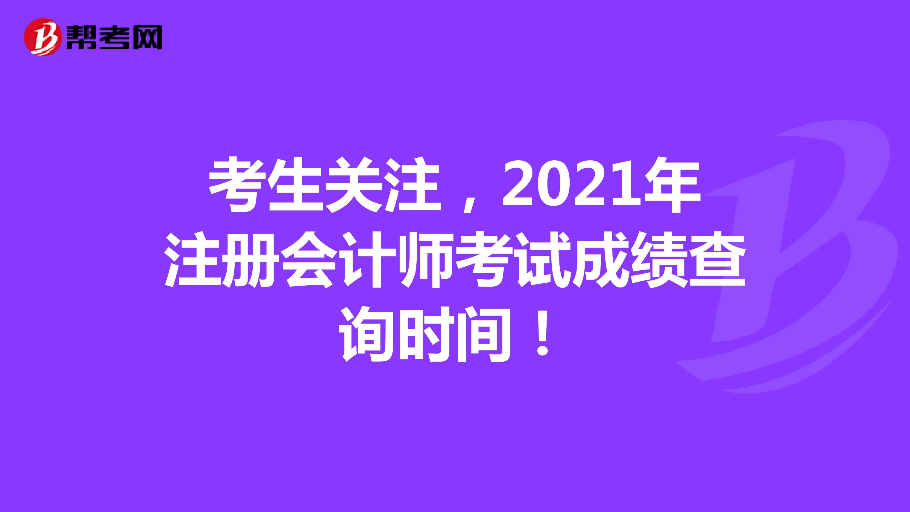 考生关注,2021年注册会计师考试成绩查询时间!