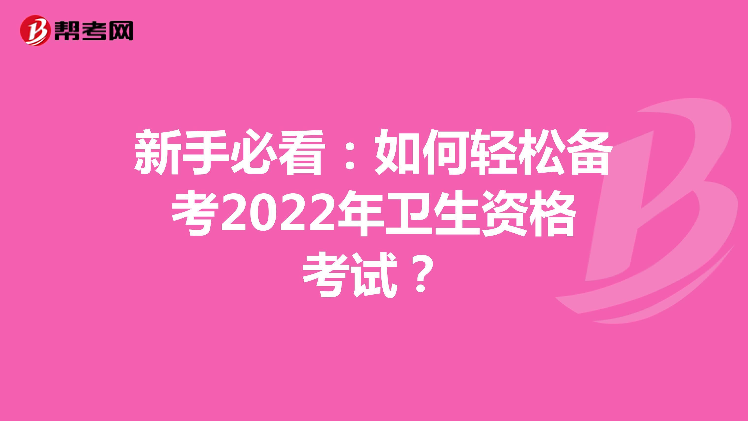 新手必看:如何轻松备考2022年卫生资格考试?