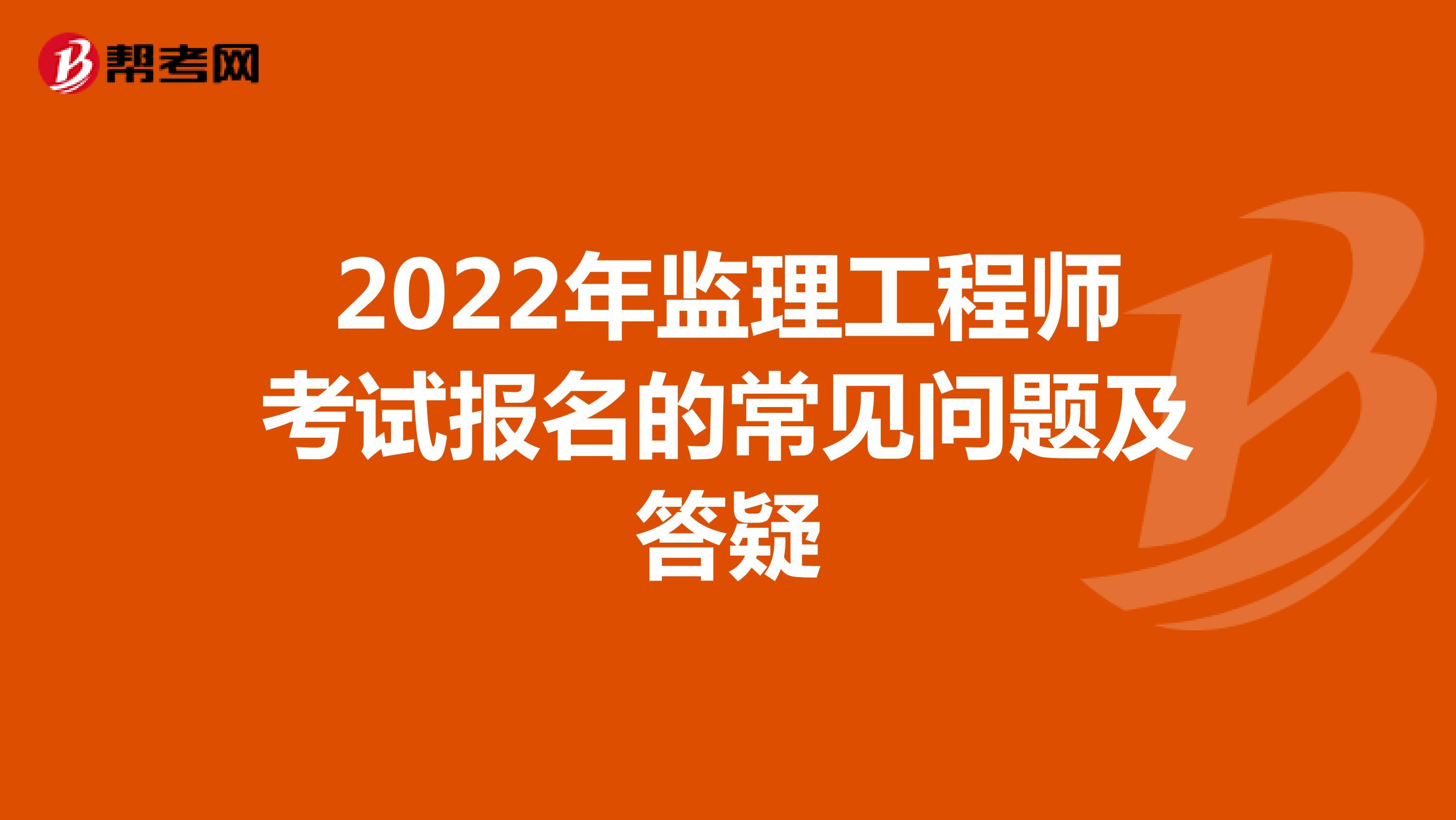 2022年监理工程师考试报名的常见问题及答疑