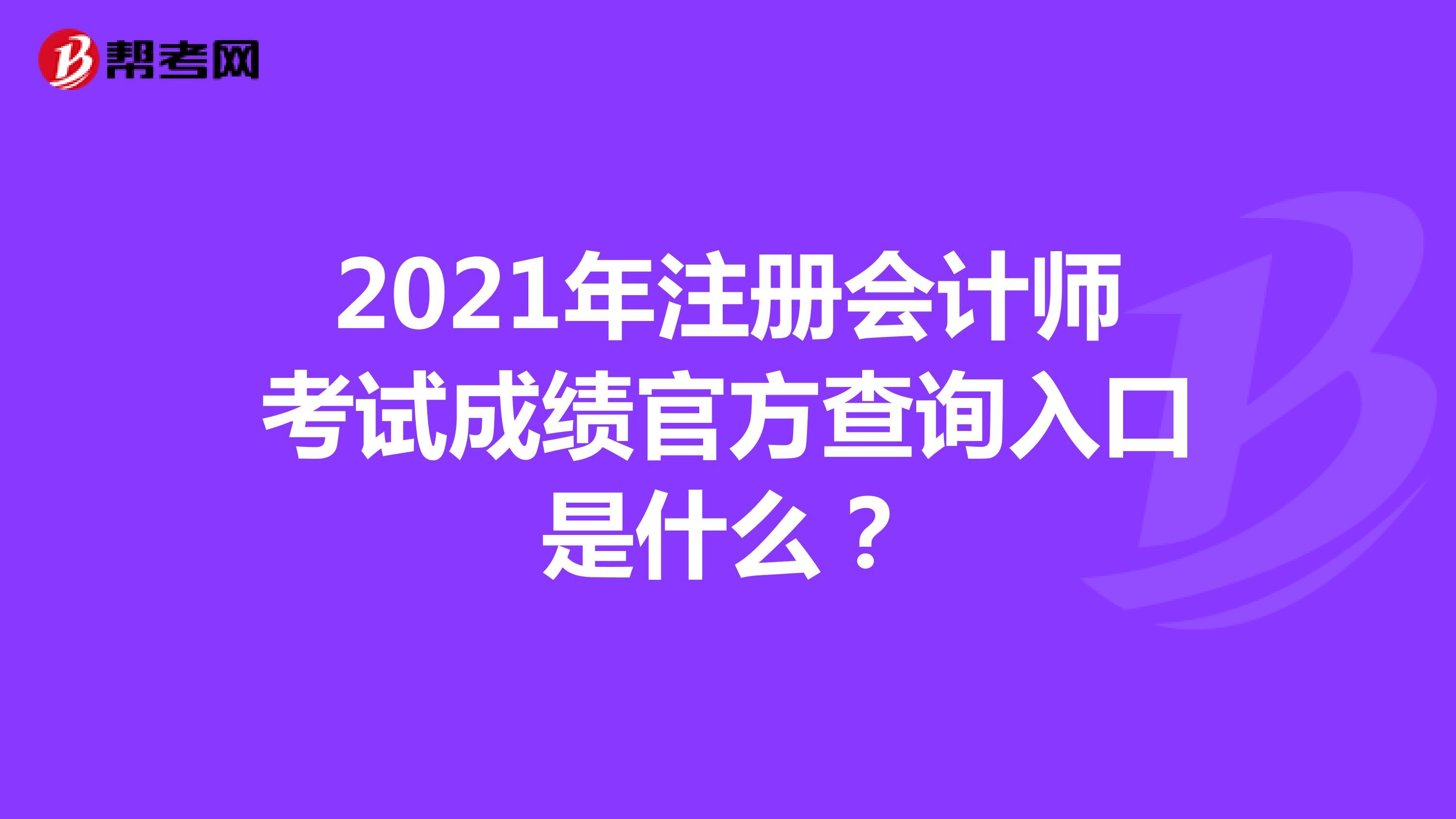 2021年注册会计师考试成绩官方查询入口是什么?