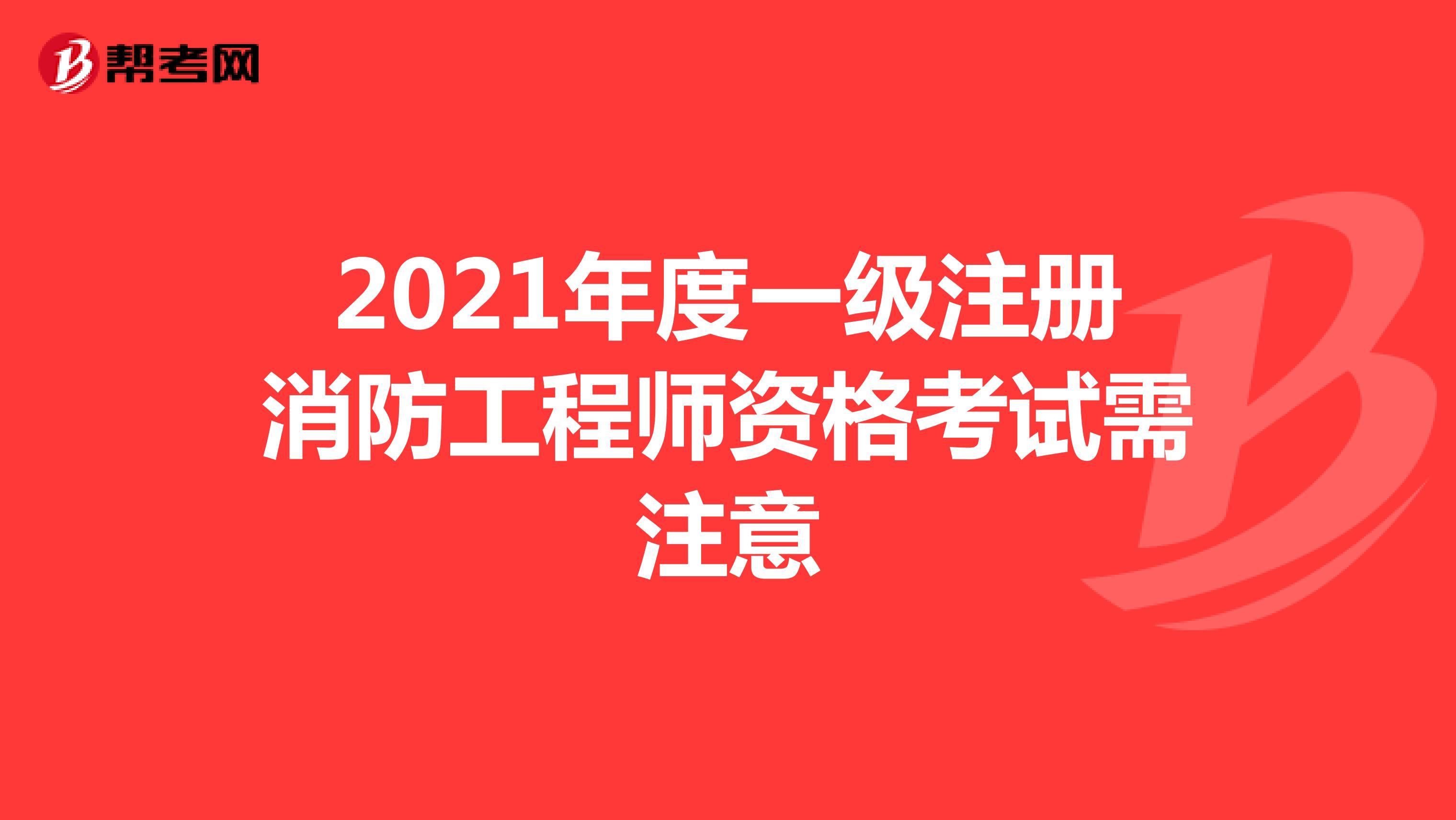 2021年度一级注册消防工程师资格考试需注意