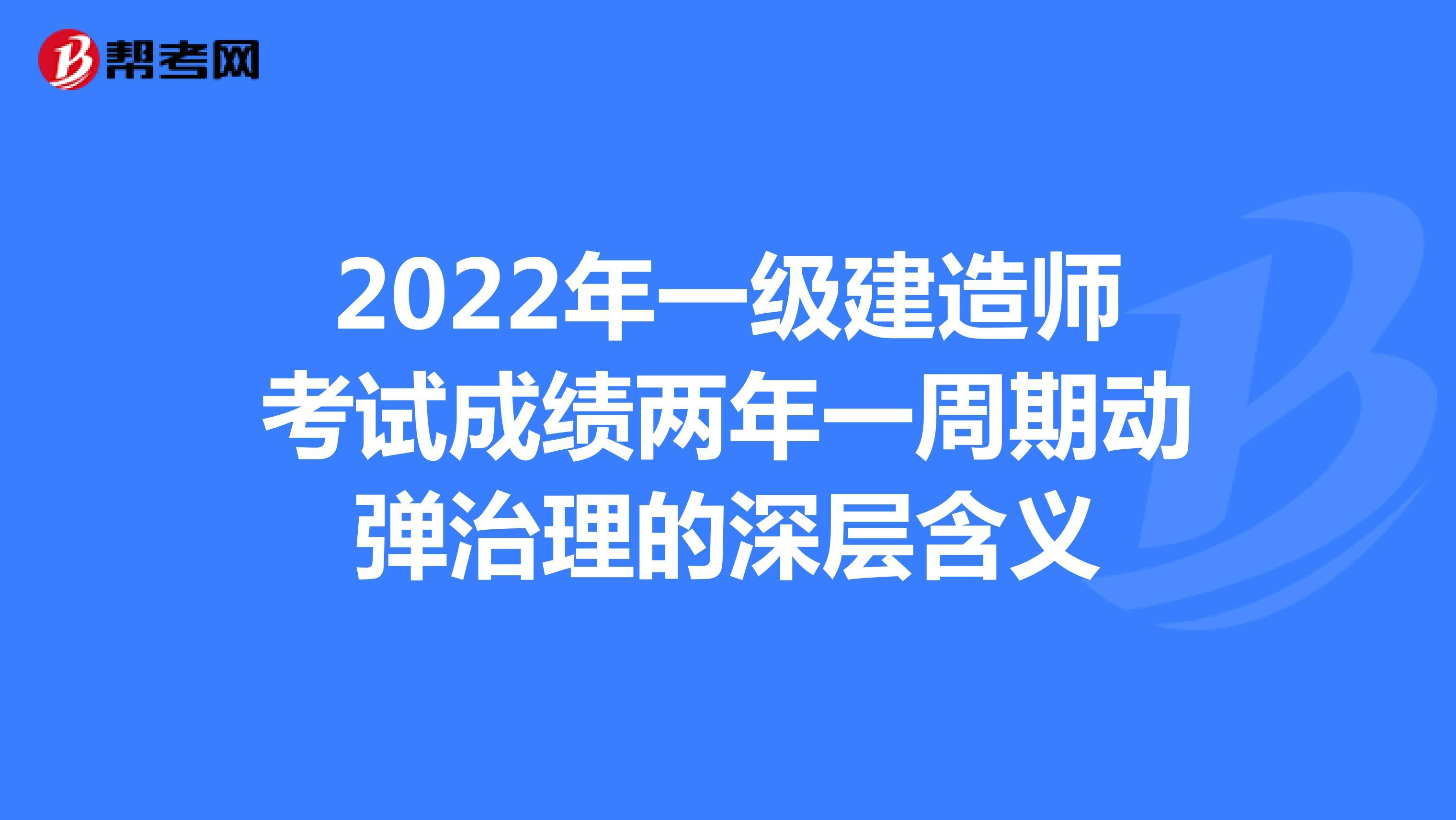 2022年一级建造师考试成绩两年一周期动弹治理的深层含义