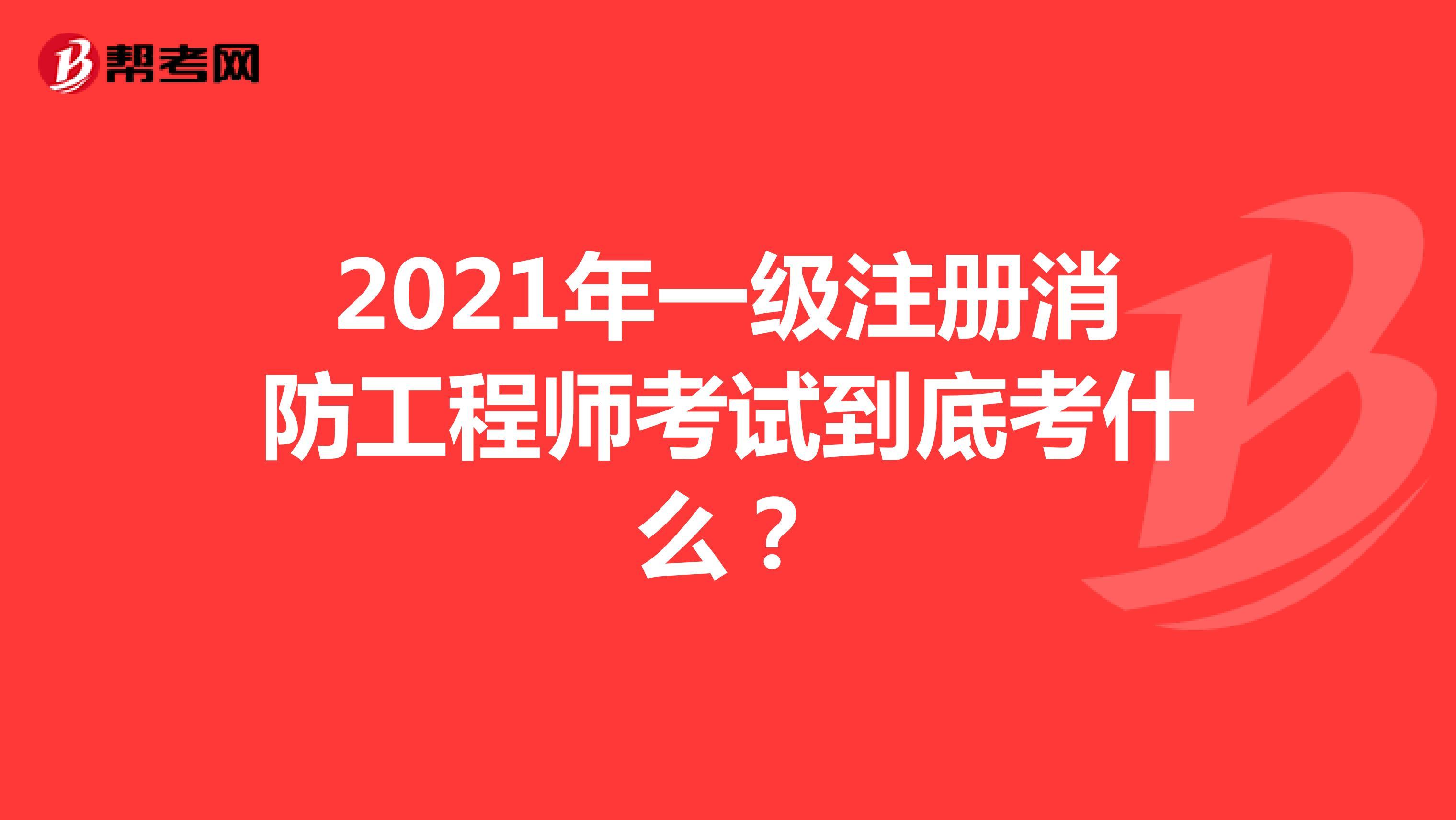 2021年一级注册消防工程师考试到底考什么?
