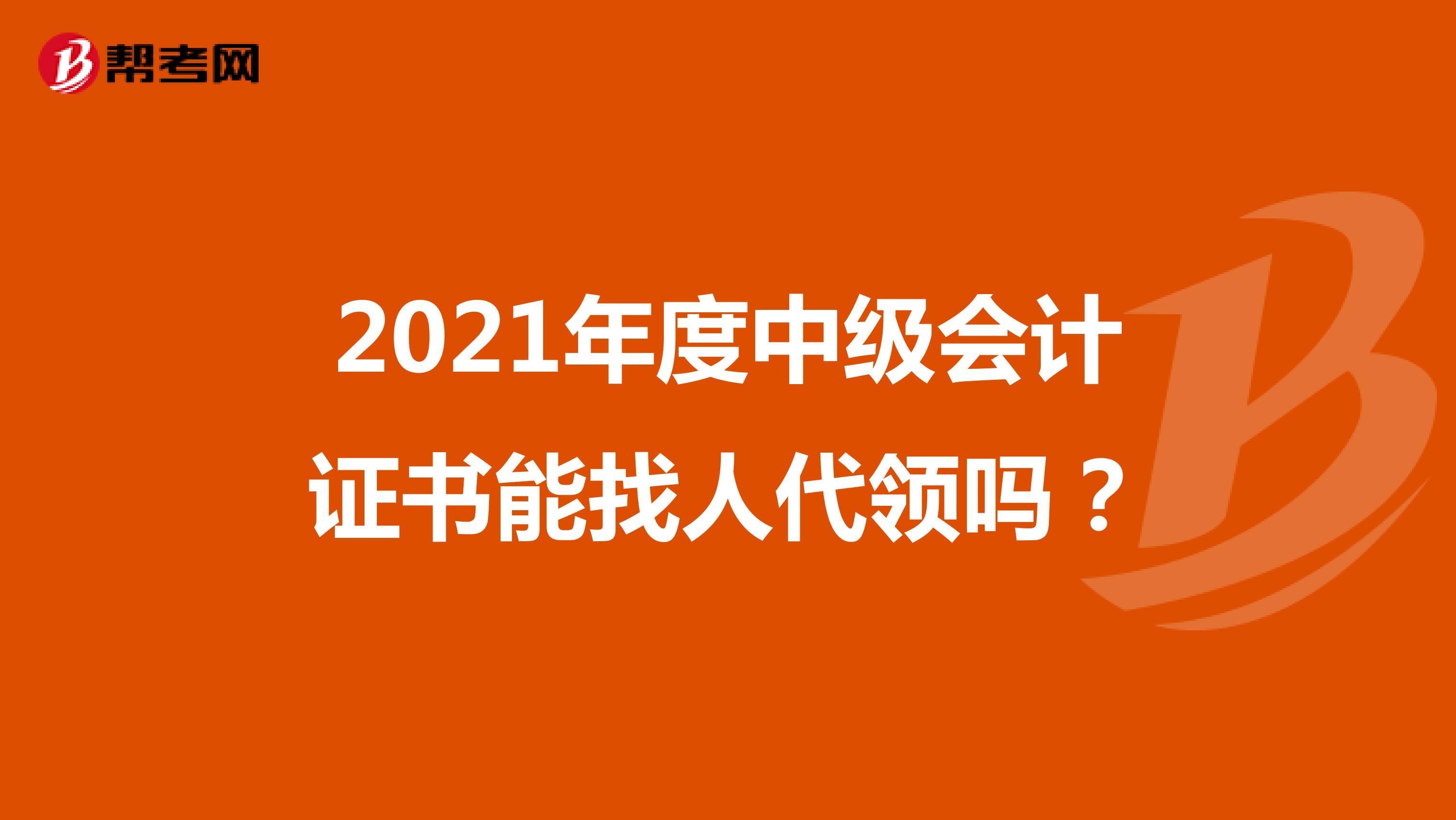 2021年度中级会计证书能找人代领吗?