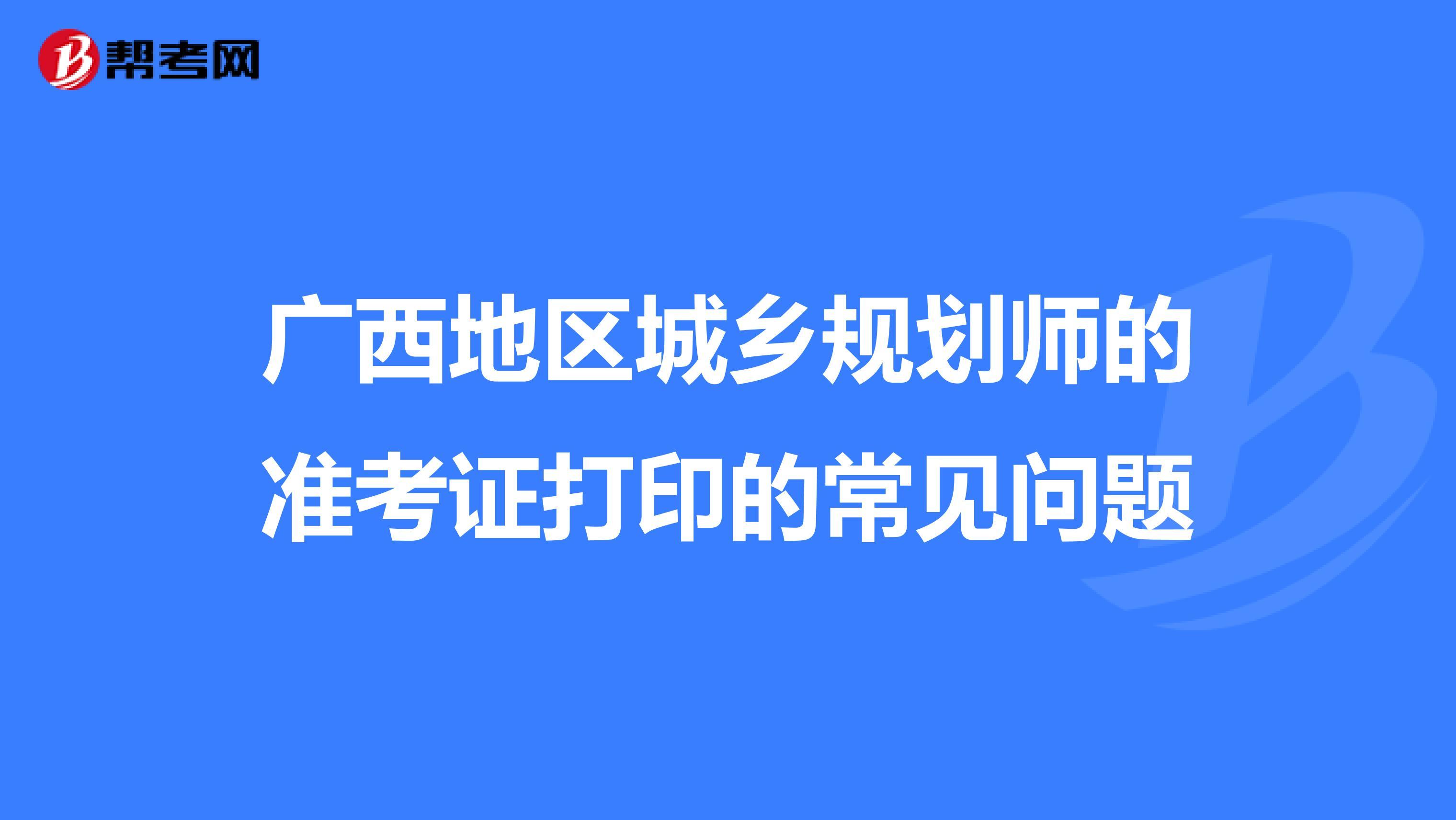 广西地区城乡规划师的准考证打印的常见问题