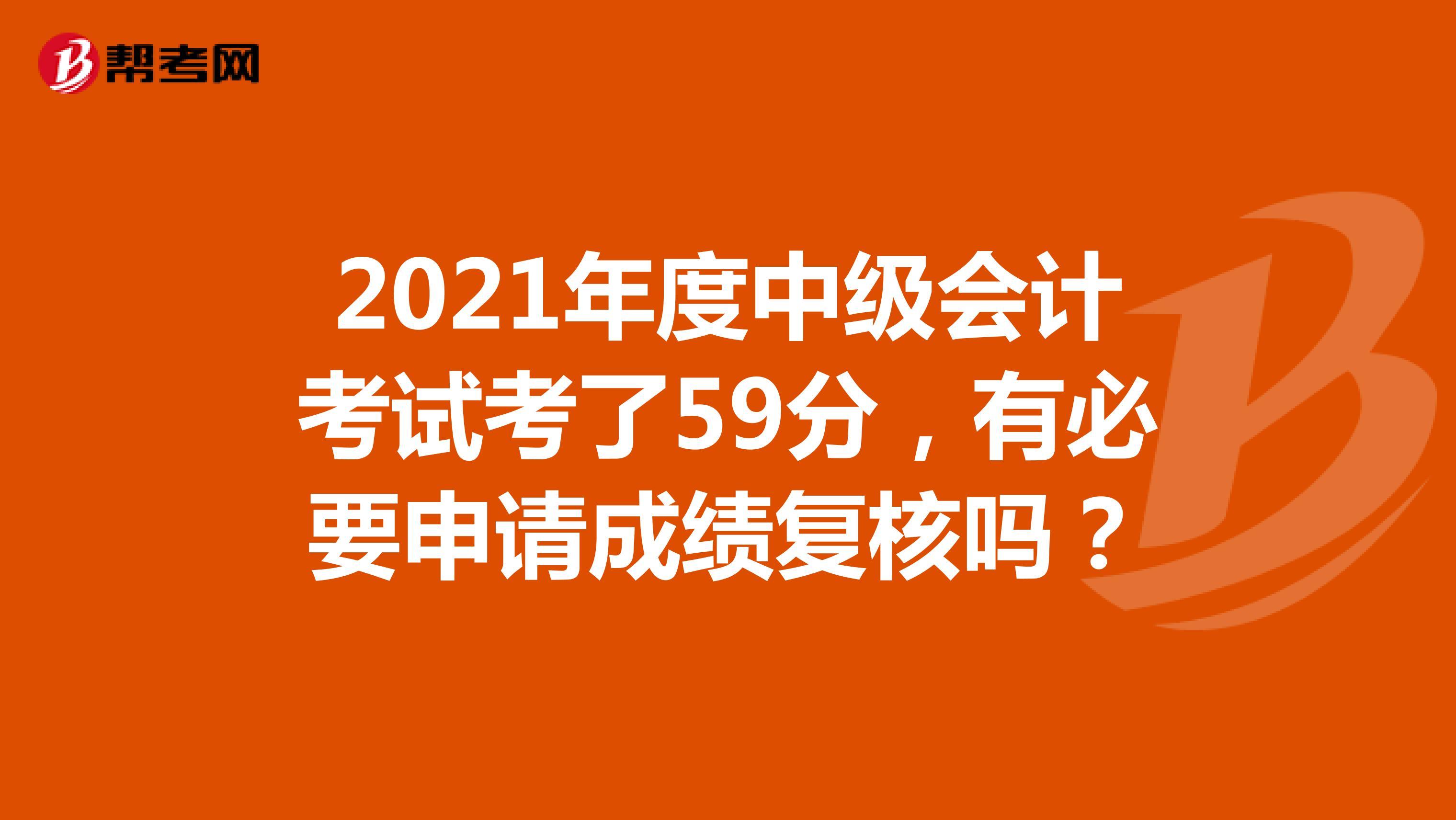 2021年度中级会计考试考了59分,有必要申请成绩复核吗?