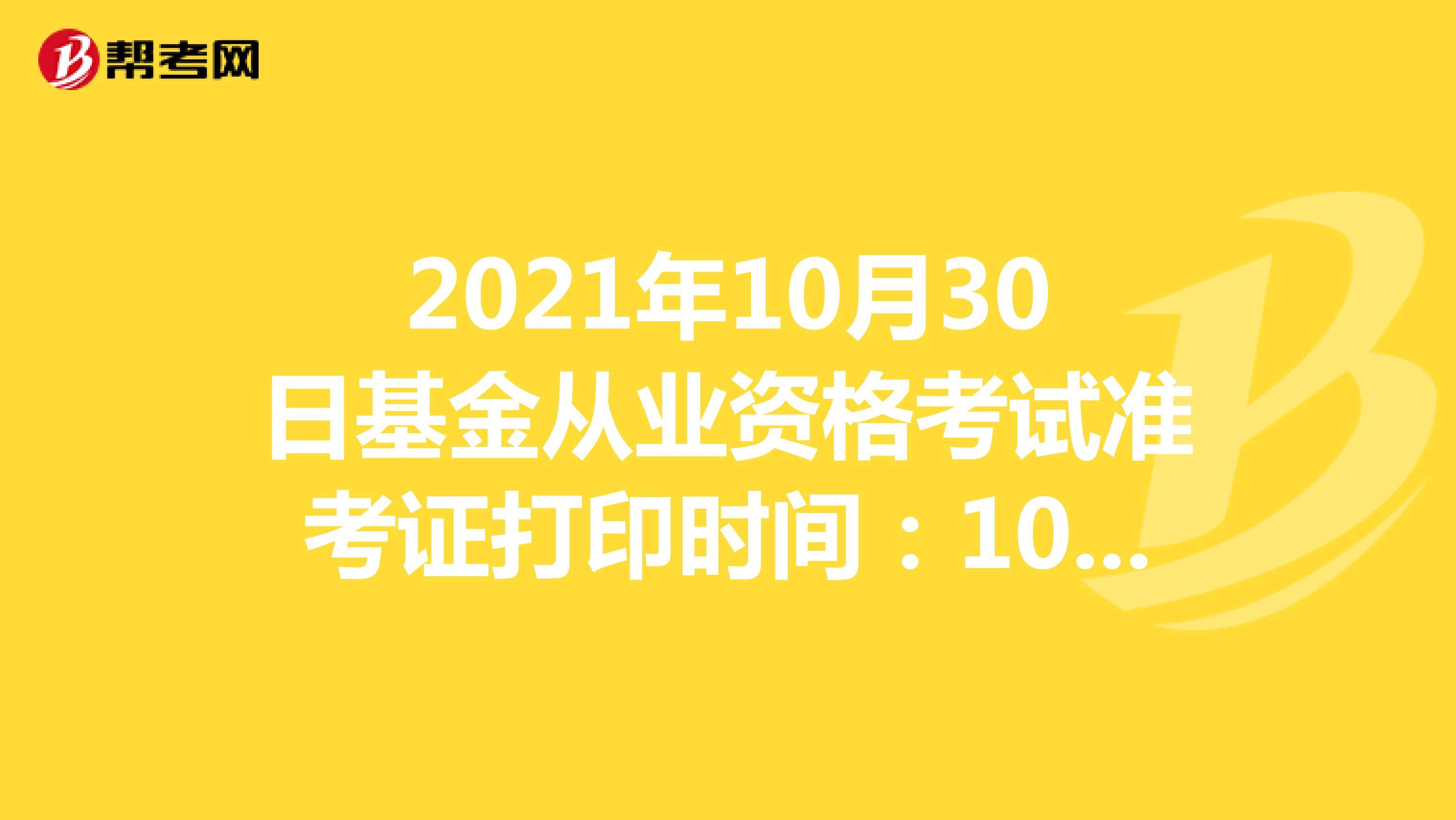 2021年10月30日基金考试准考证打印时间:10月27日-10月30日