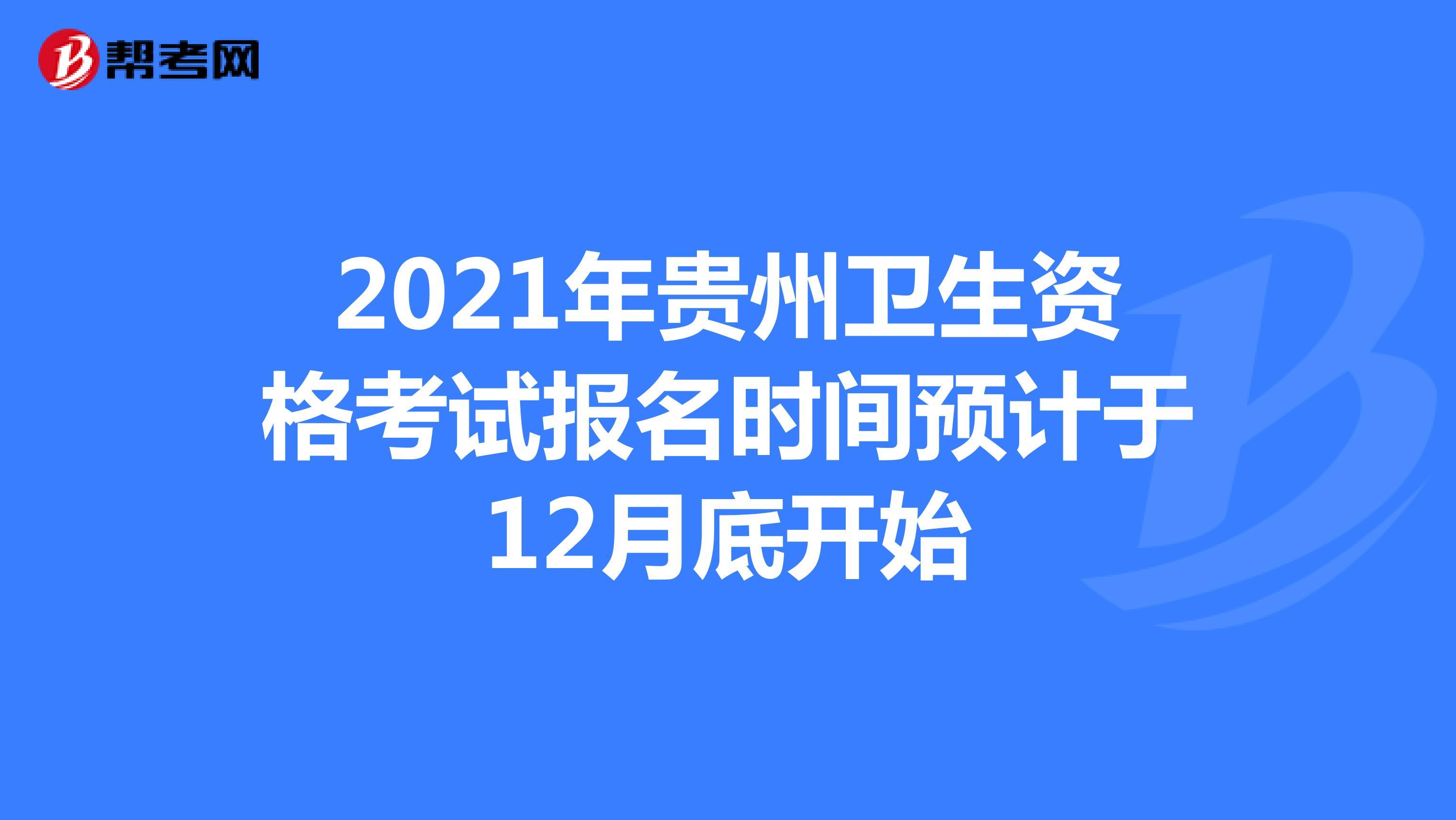 2021年贵州卫生资格考试报名时间预计于12月底开始
