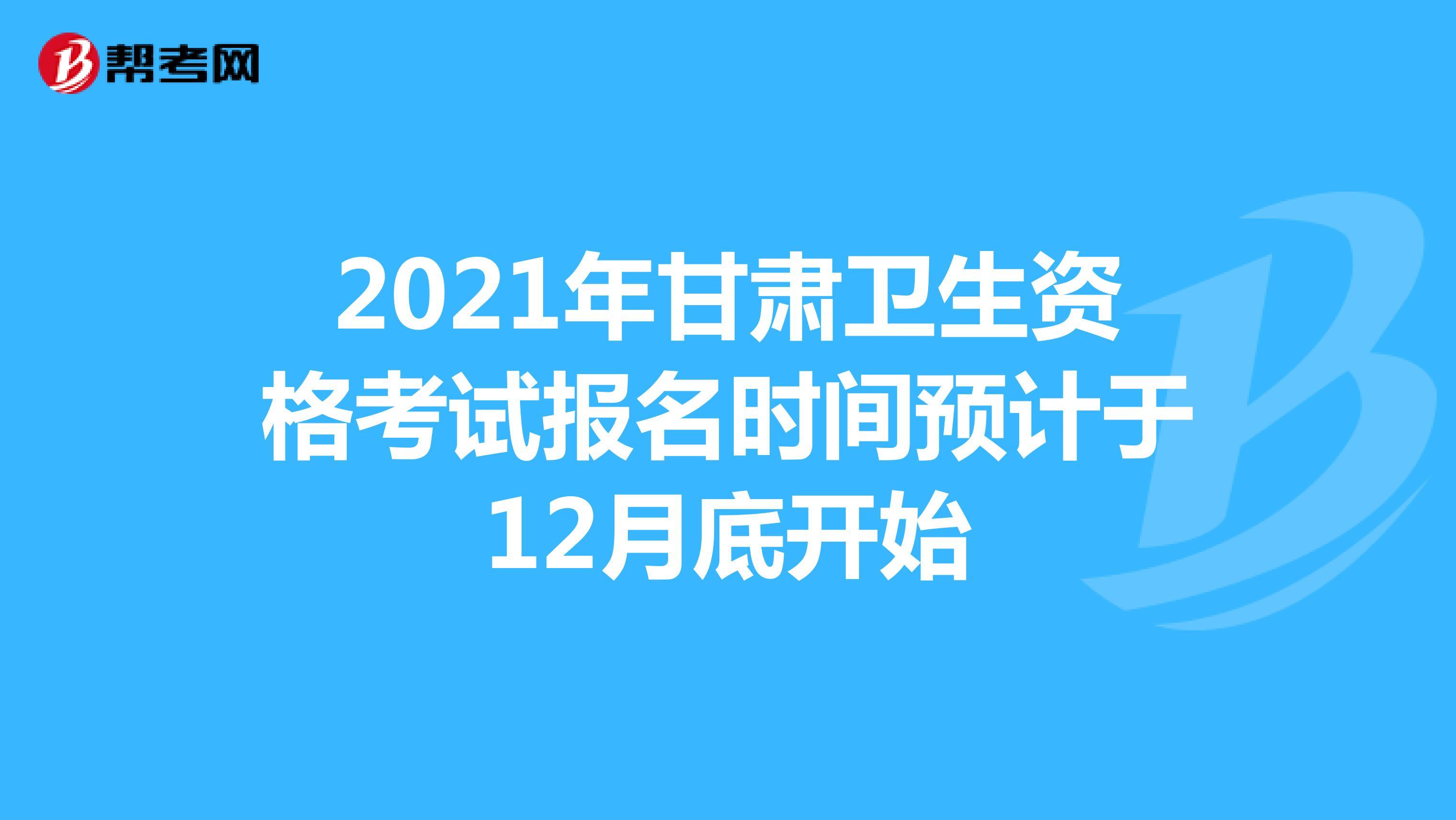 2021年甘肃卫生资格考试报名时间预计于12月底开始