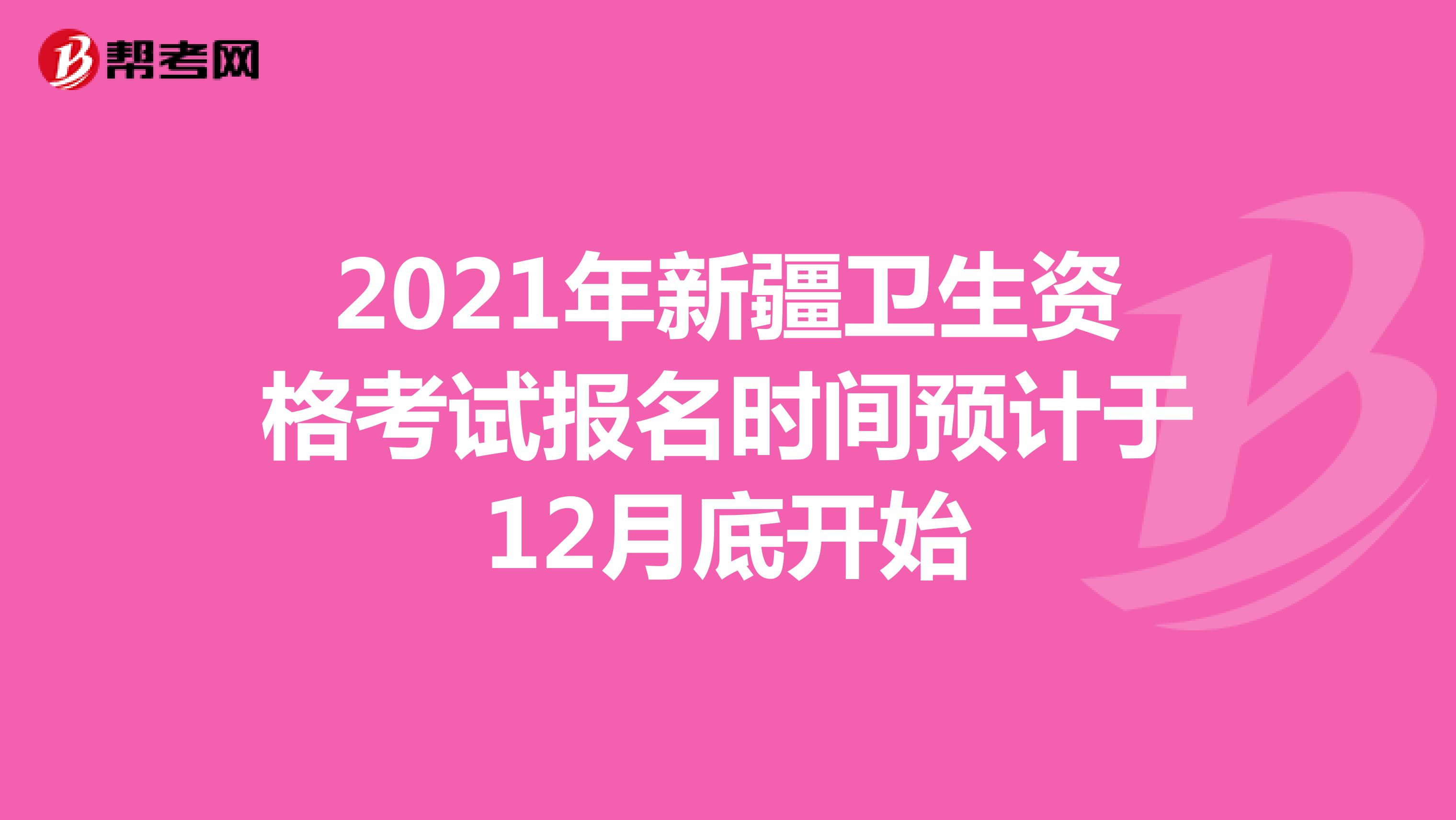 2021年新疆卫生资格考试报名时间预计于12月底开始