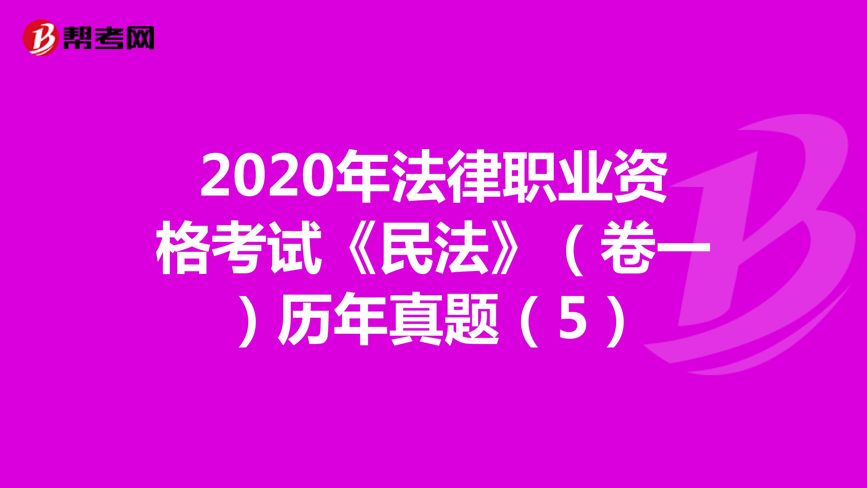 2020年法律职业资格考试《民法》(卷一)历年真题(5)