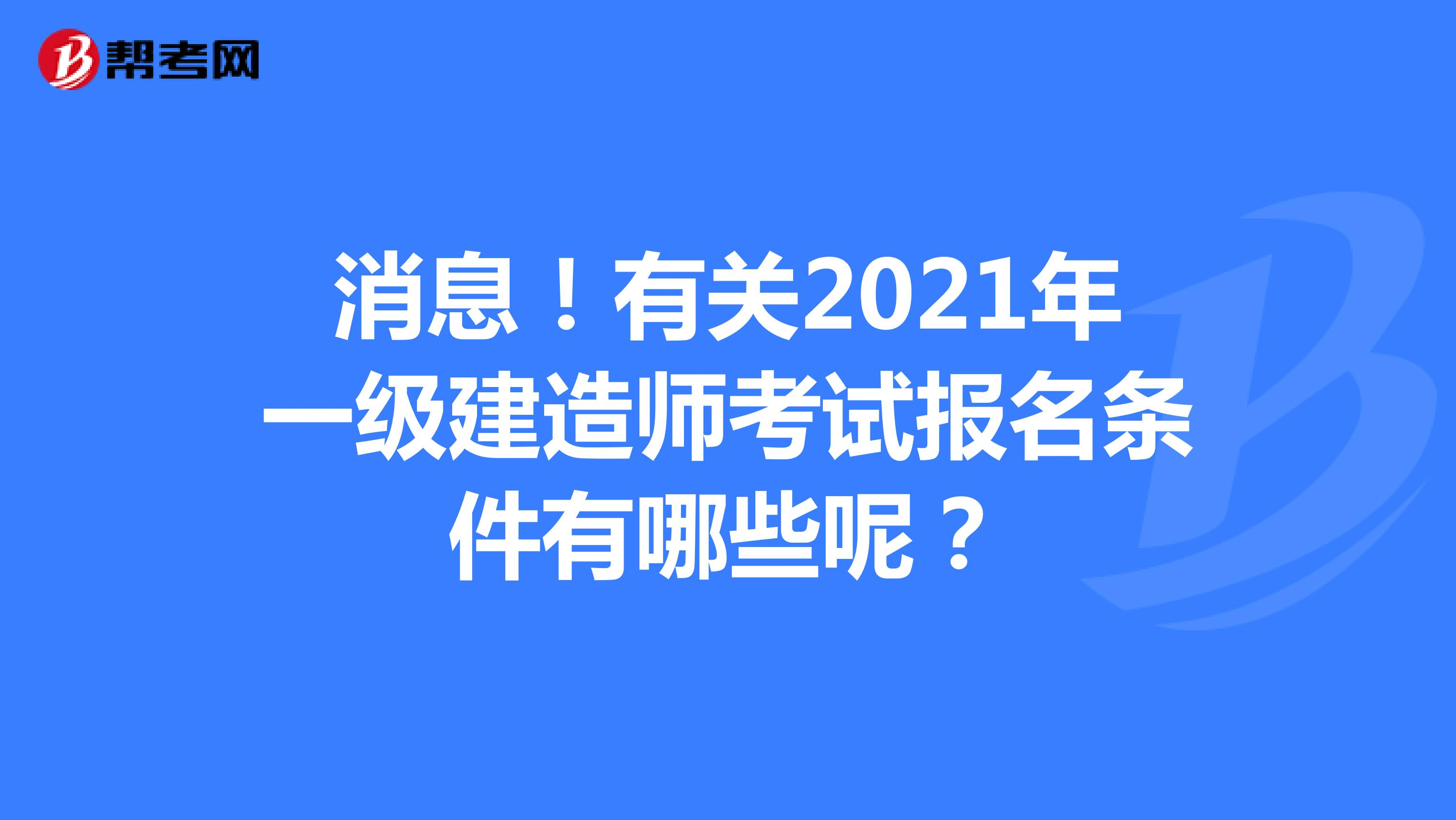 消息!有关2021年一级建造师考试报名条件有哪些呢?
