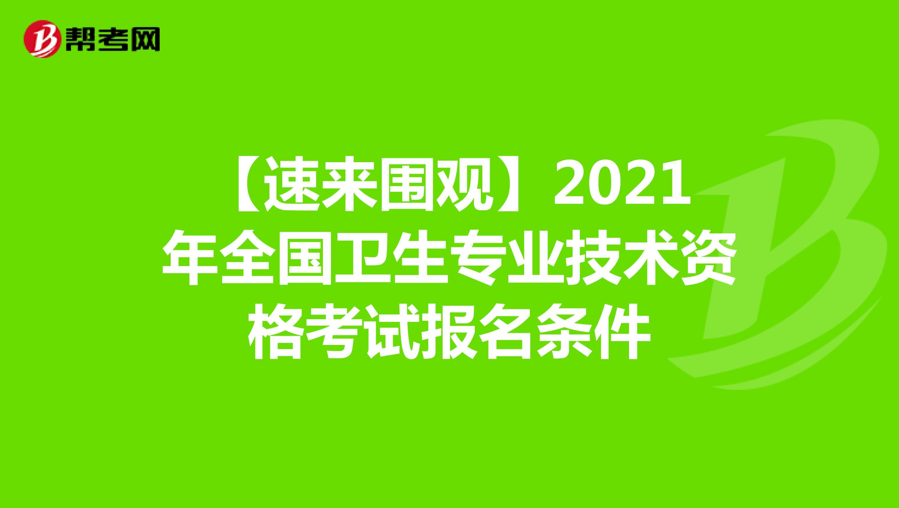 【速來圍觀】2021年全國衛生專業技術資格考試報名條件