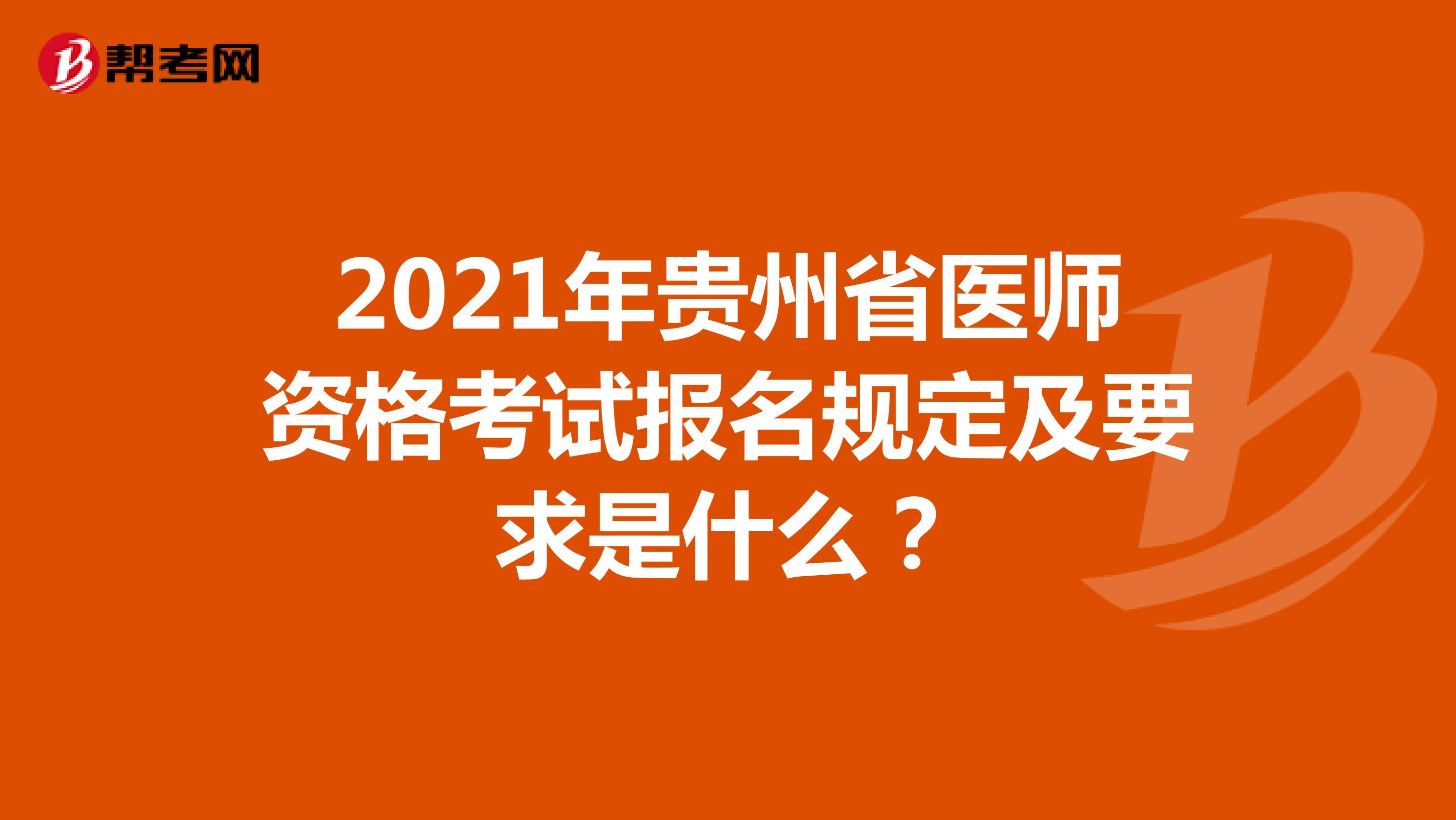 2021年贵州省医师资格考试报名规定及要求是什么?