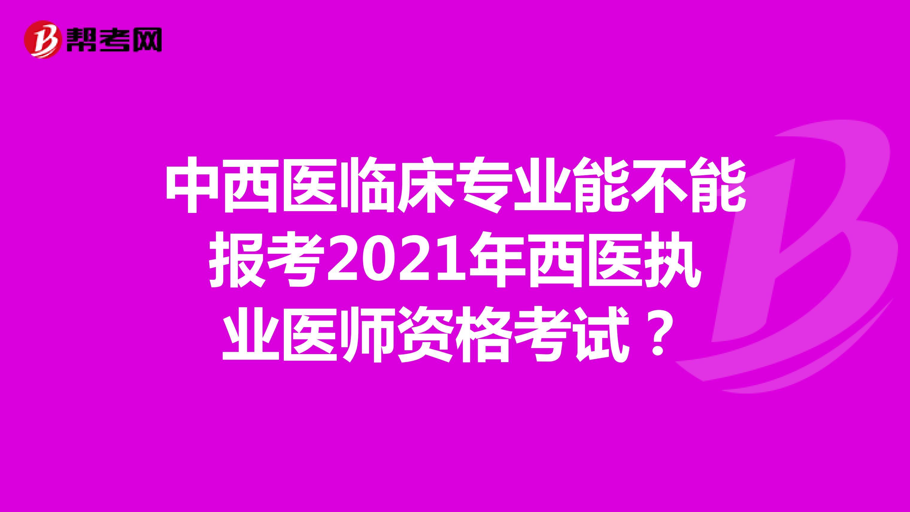 中西医临床专业能不能报考2021年西医执业医师资格考试?