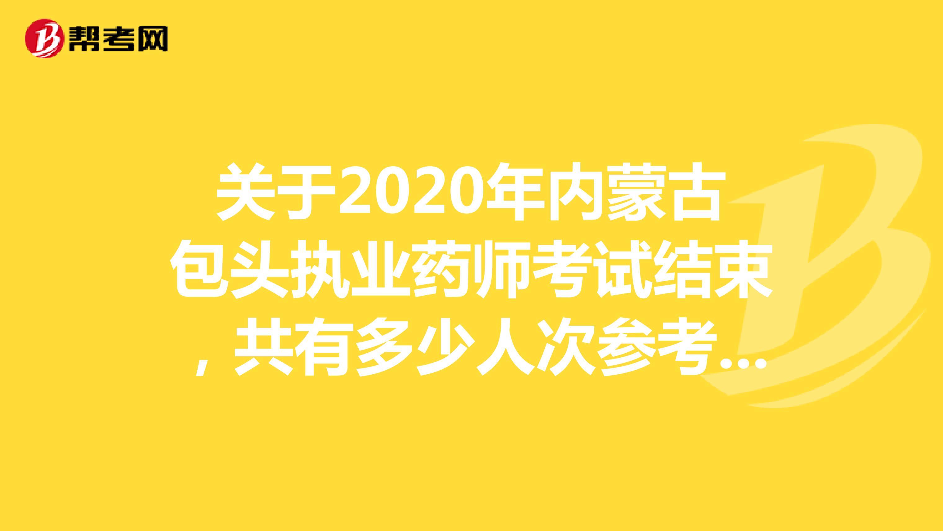 关于2020年内蒙古包头执业药师考试结束,共有多少人次参考呢?