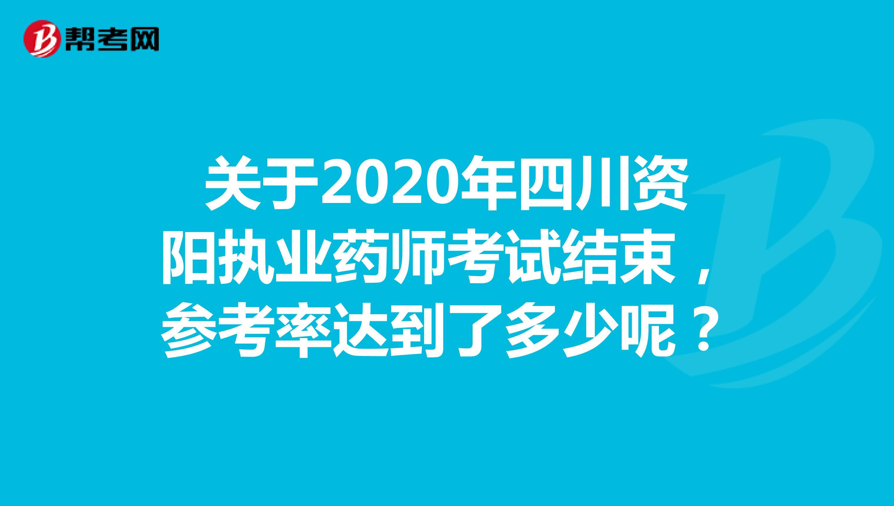 关于2020年四川资阳执业药师考试结束,参考率达到了多少呢?