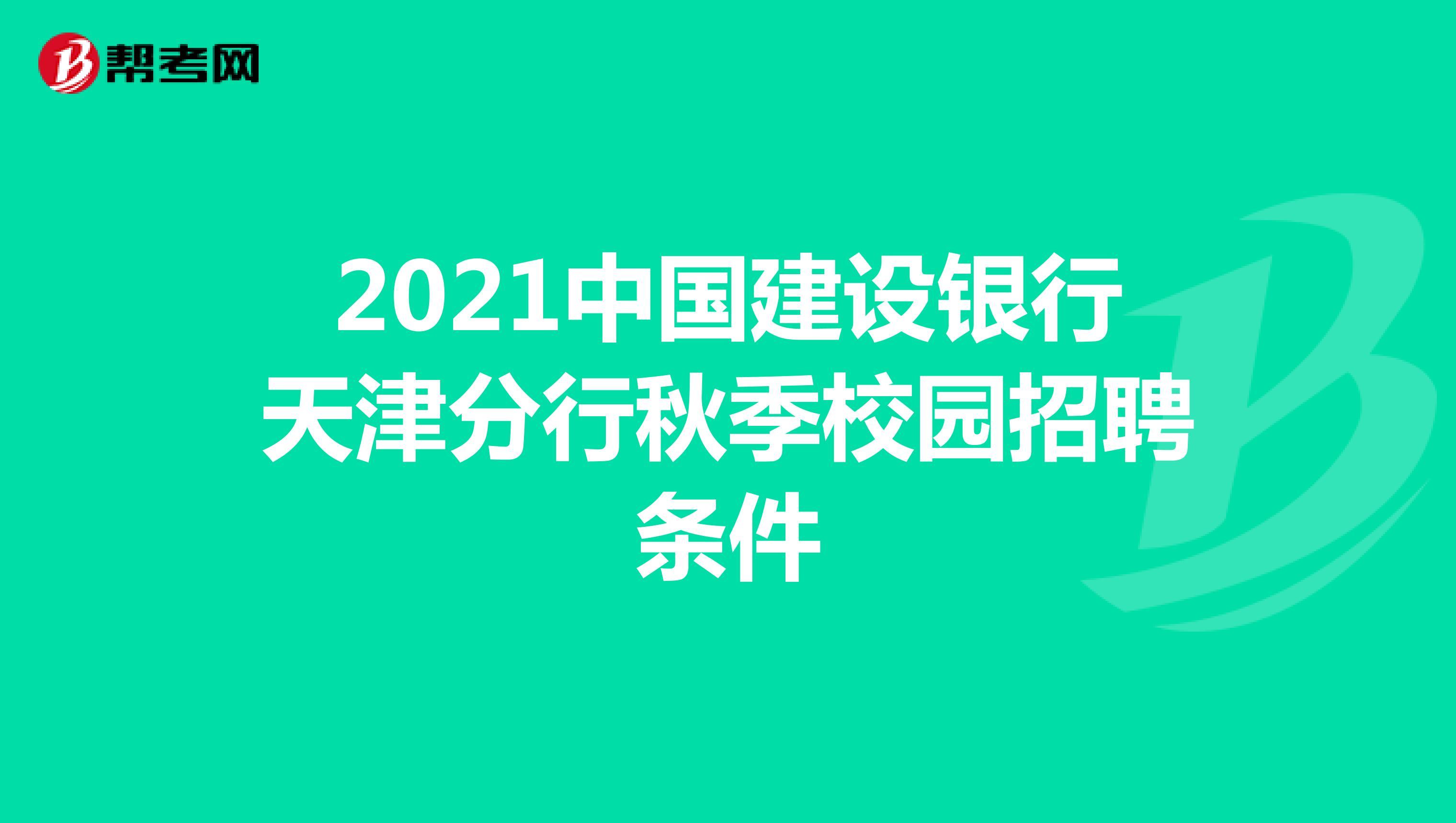 2021中国建设银行天津分行秋季校园招聘条件