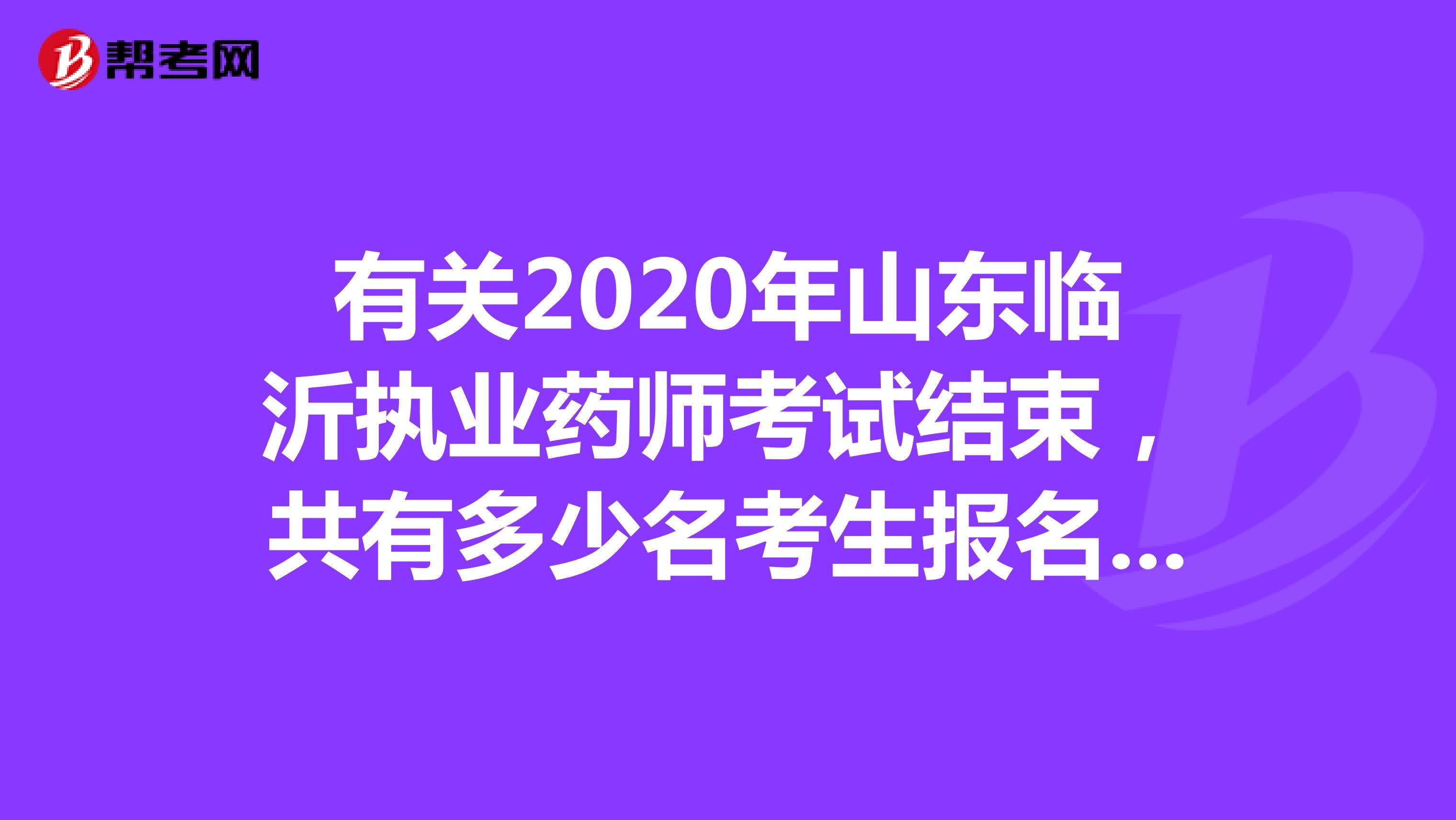 有关2020年山东临沂执业药师考试结束,共有多少名考生报名参加呢?