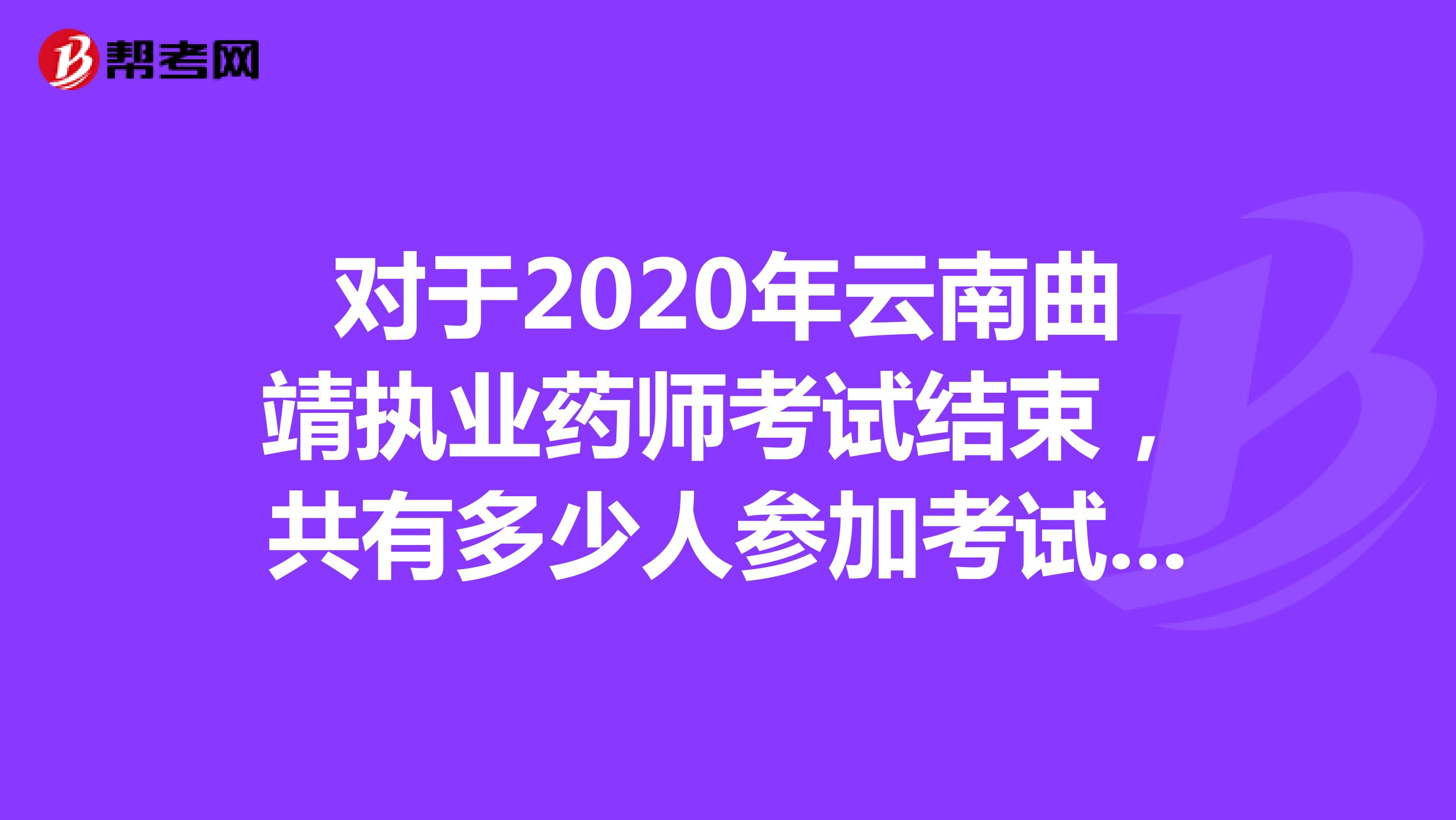 对于2020年云南曲靖执业药师考试结束,共有多少人参加考试呢?
