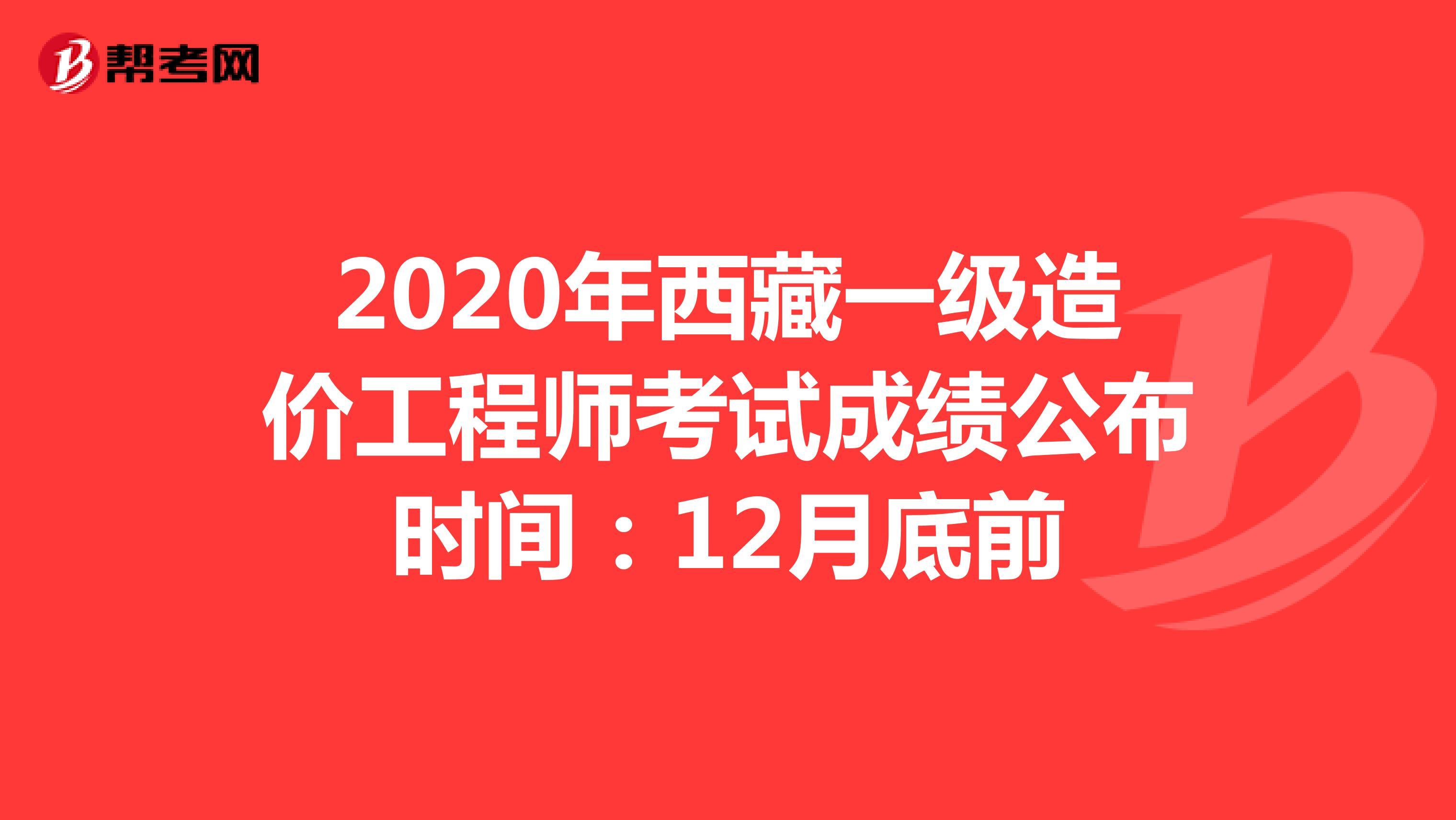2020年西藏一级造价工程师考试成绩公布时间:12月底前