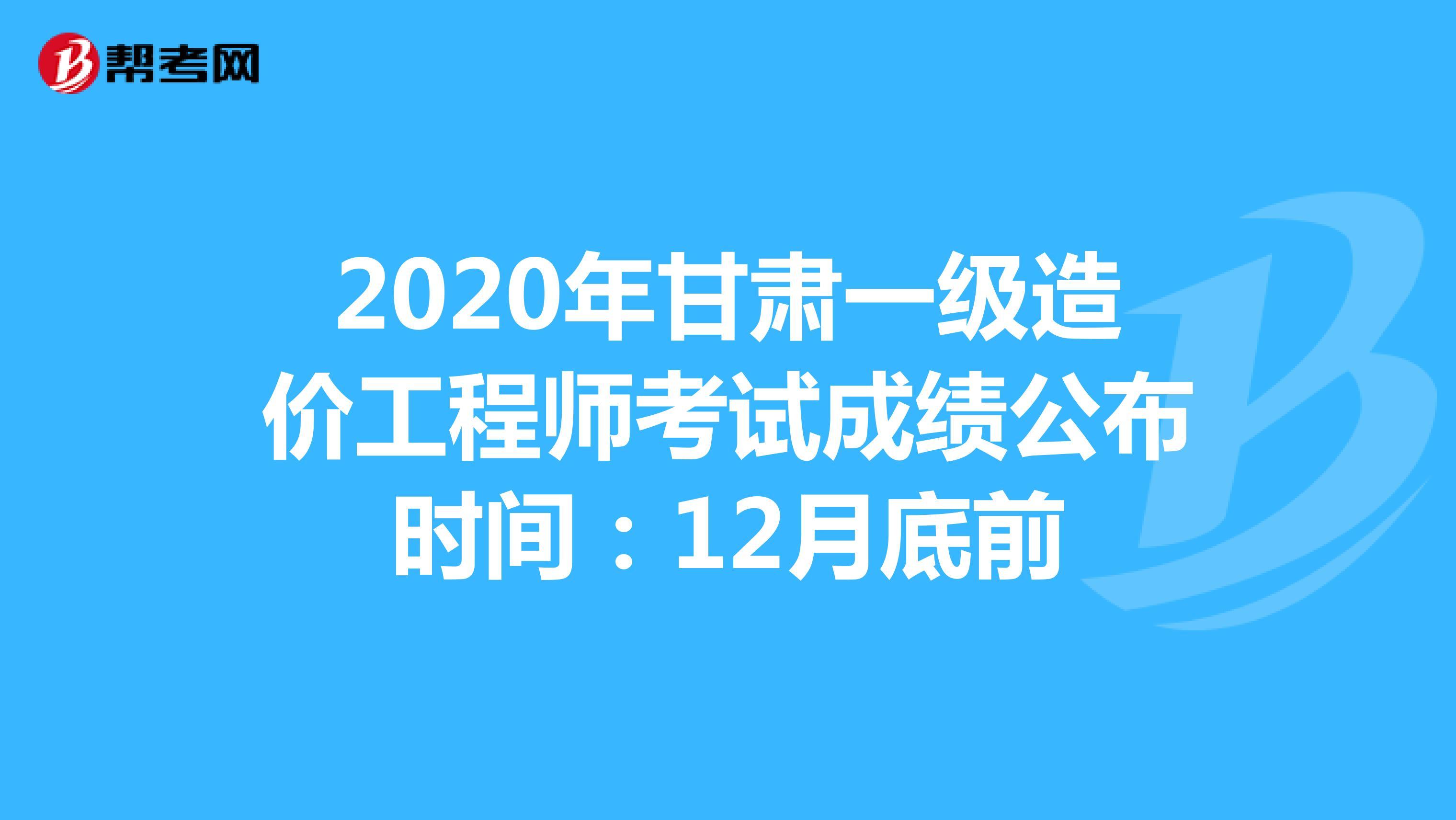 2020年甘肃一级造价工程师考试成绩公布时间:12月底前